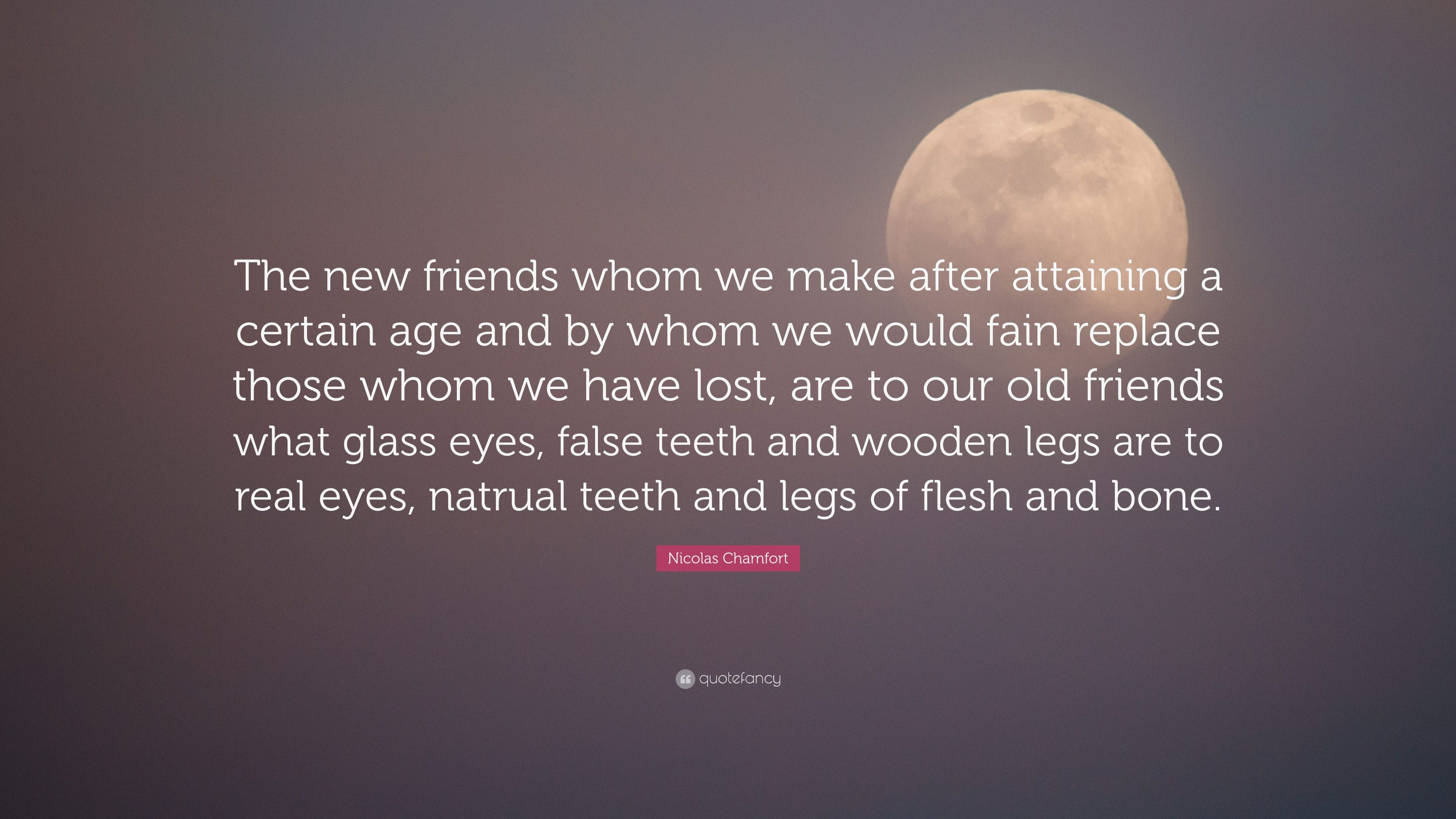 Nicolas Chamfort Quote The New Friends Whom We Make After