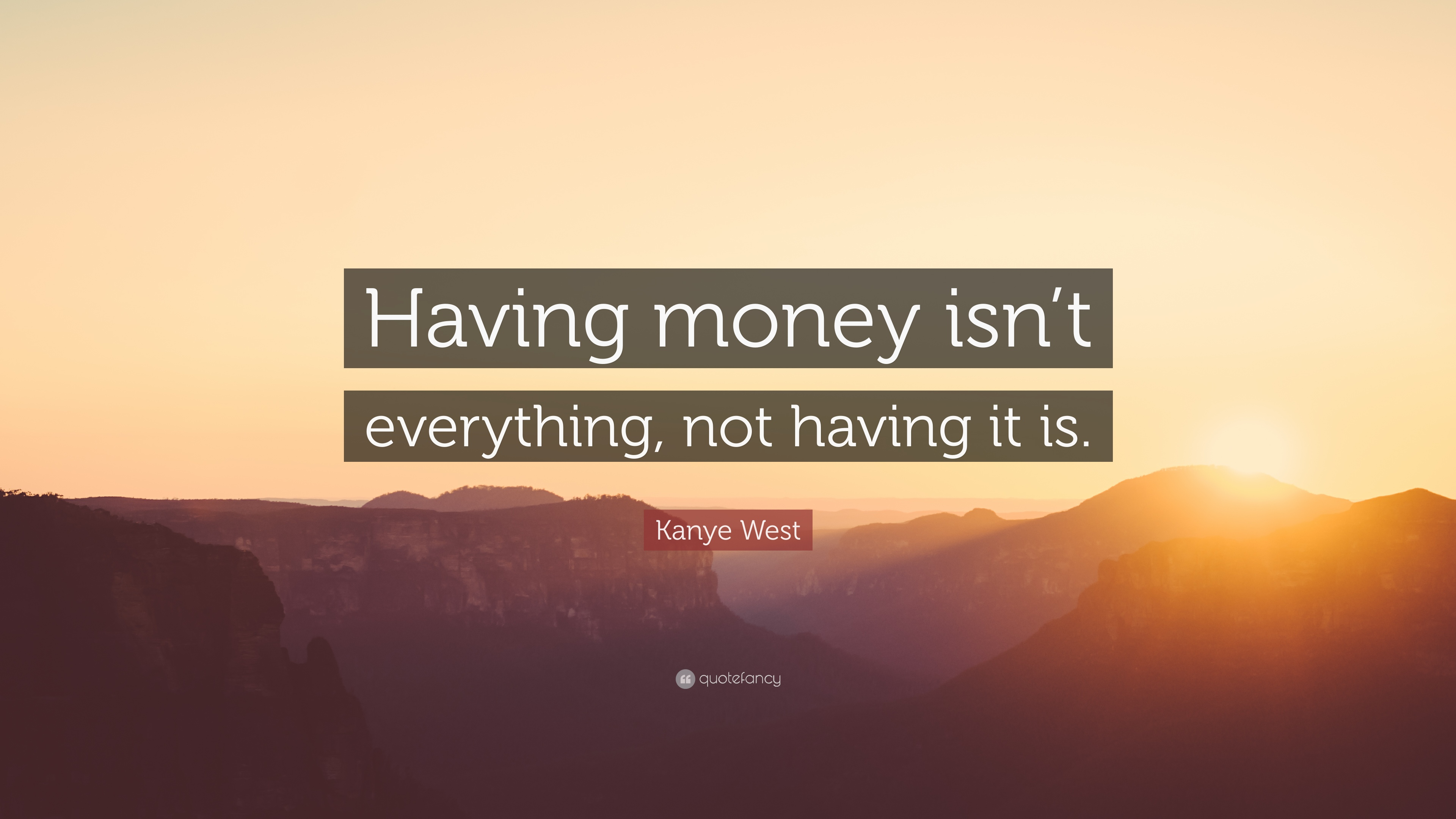 Kanye West Quote Having Money Isnt Everything Not Having It Is