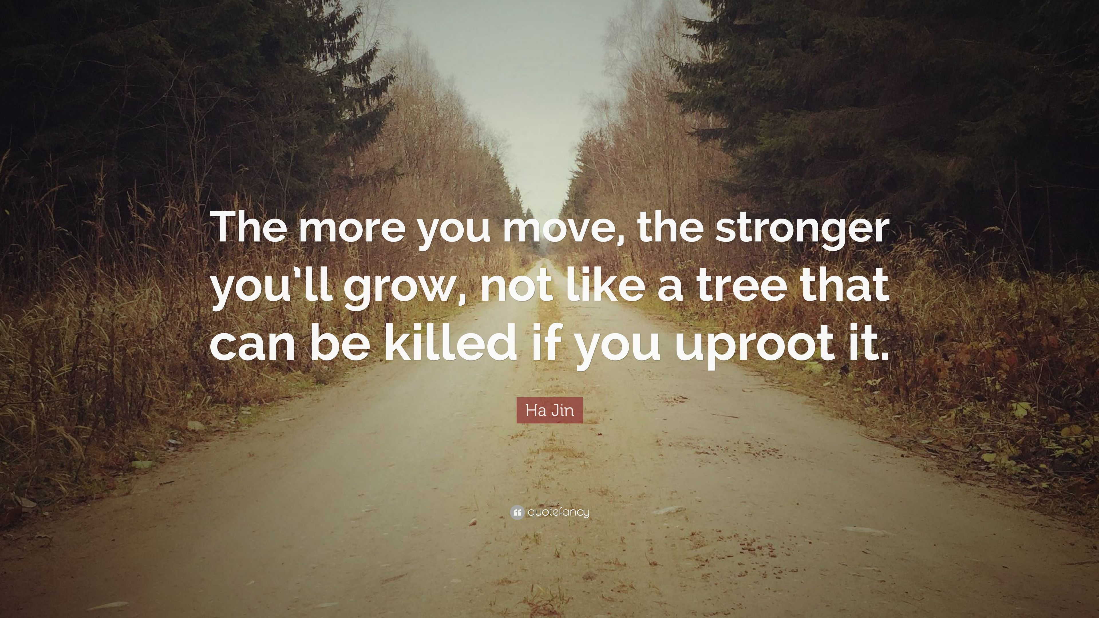 """Ha Jin Quote: """"The more you move, the stronger you'll grow"""