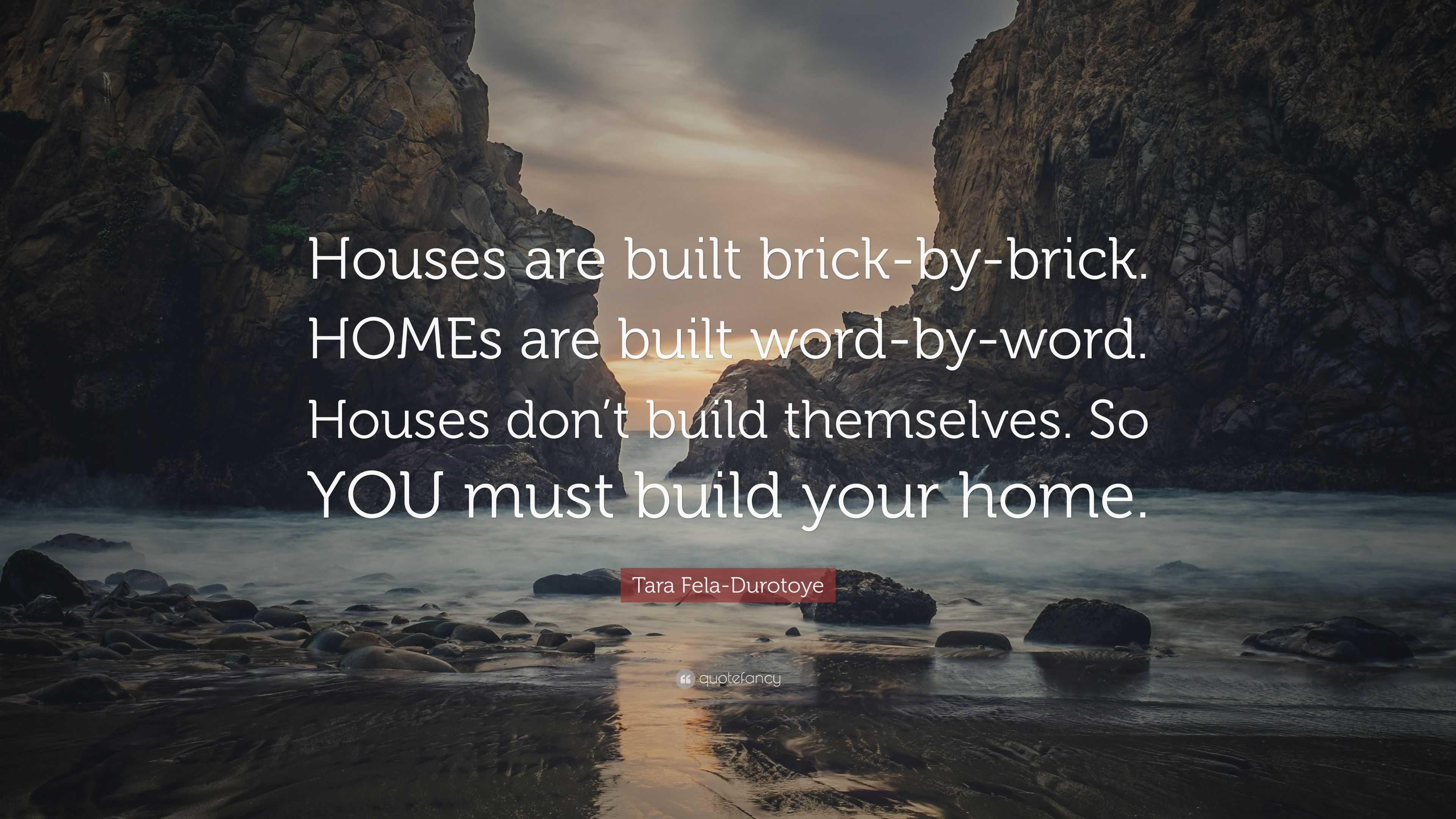 "Tara Fela Durotoye Quote ""Houses are built brick by brick. HOMEs ..."