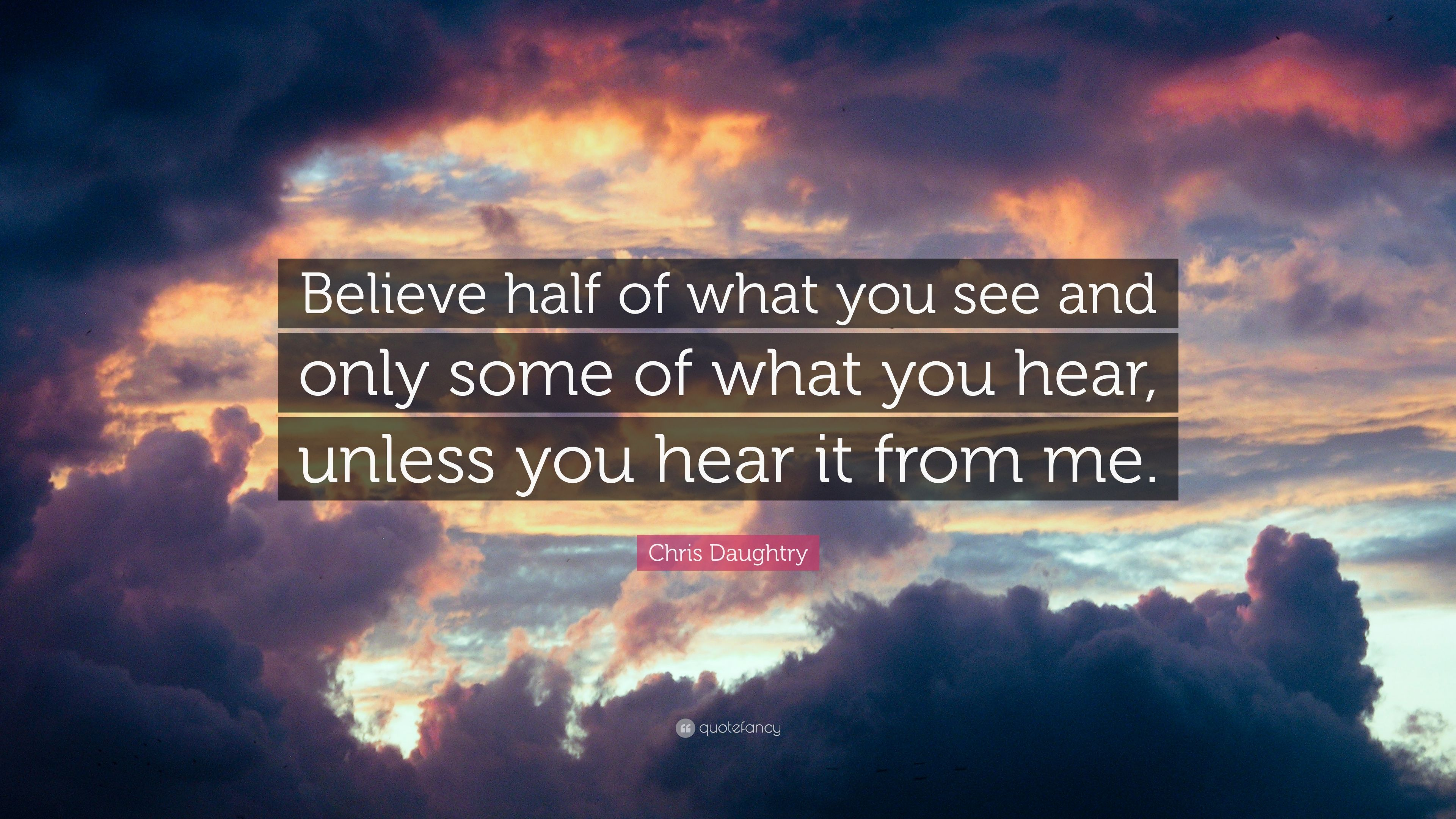 Chris Daughtry Quote Believe Half Of What You See And Only Some Of