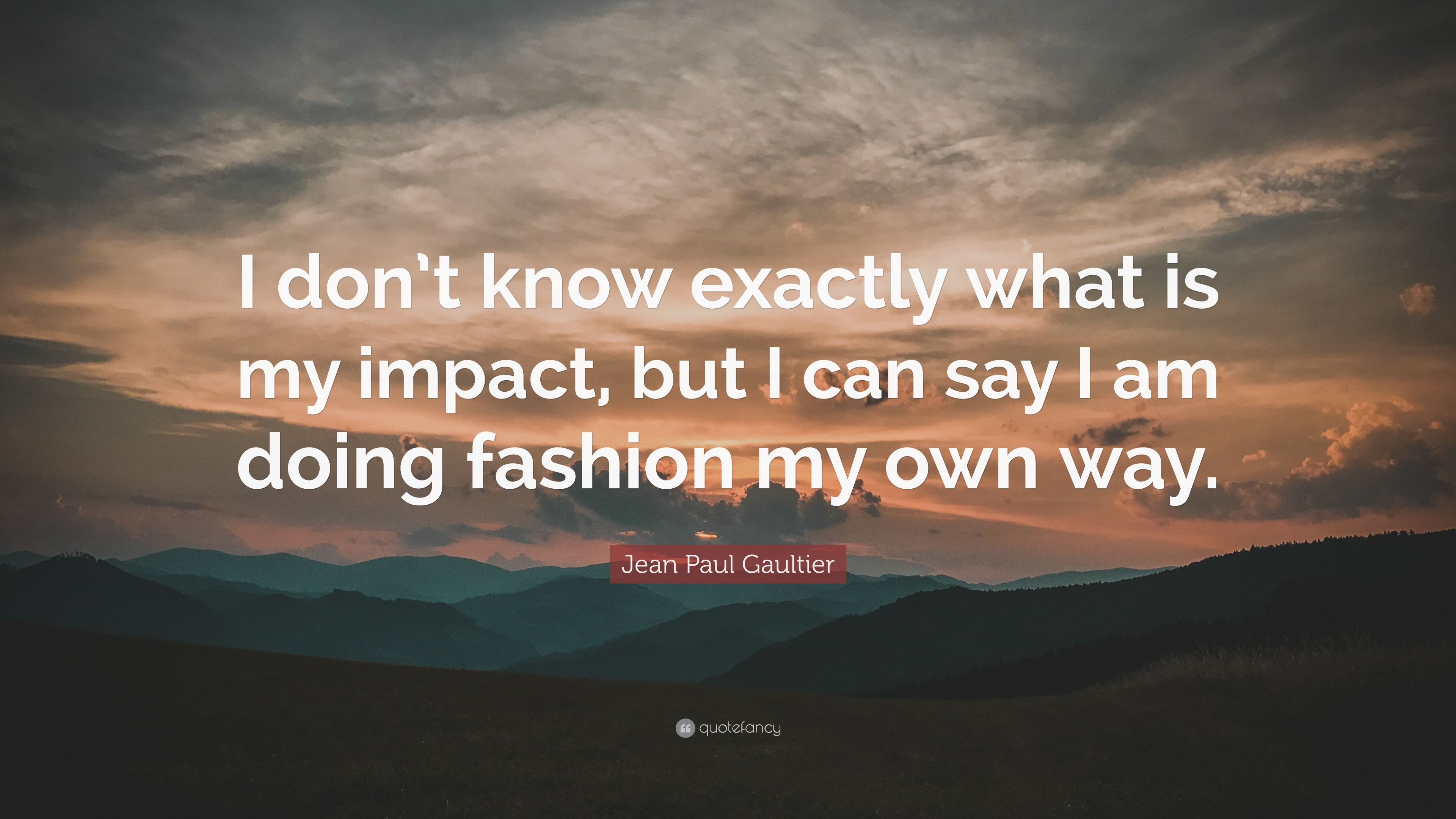 """Jean Paul Gaultier Quote: """"I Don't Know Exactly What Is My"""