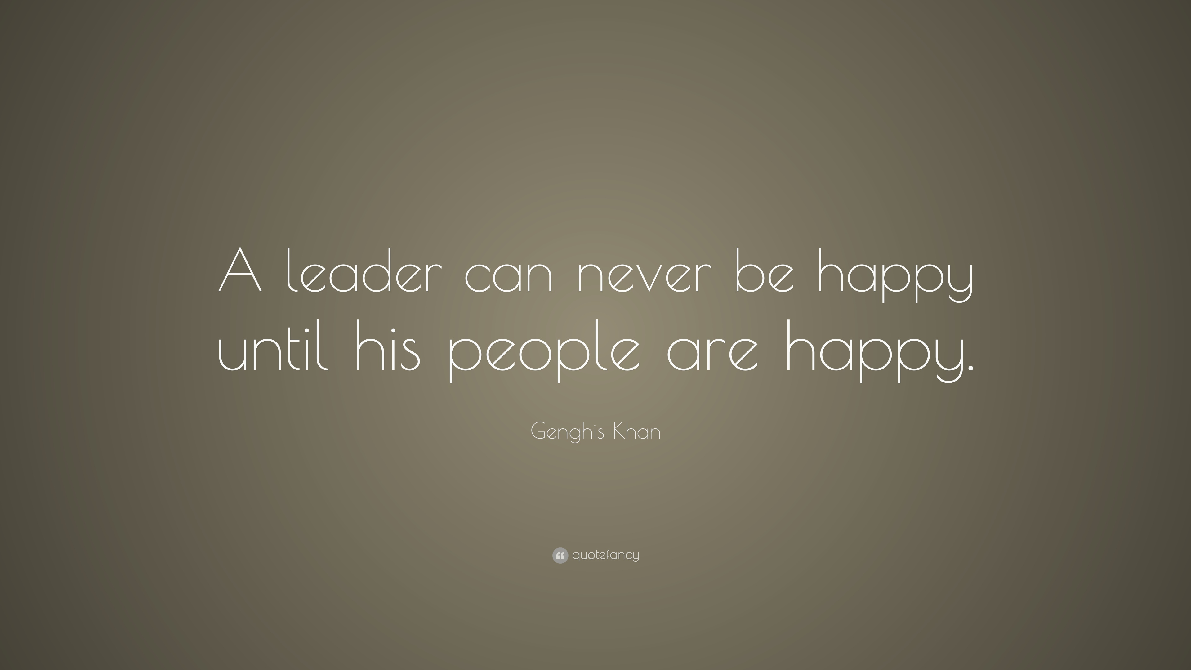 Genghis Khan Quote A Leader Can Never Be Happy Until His