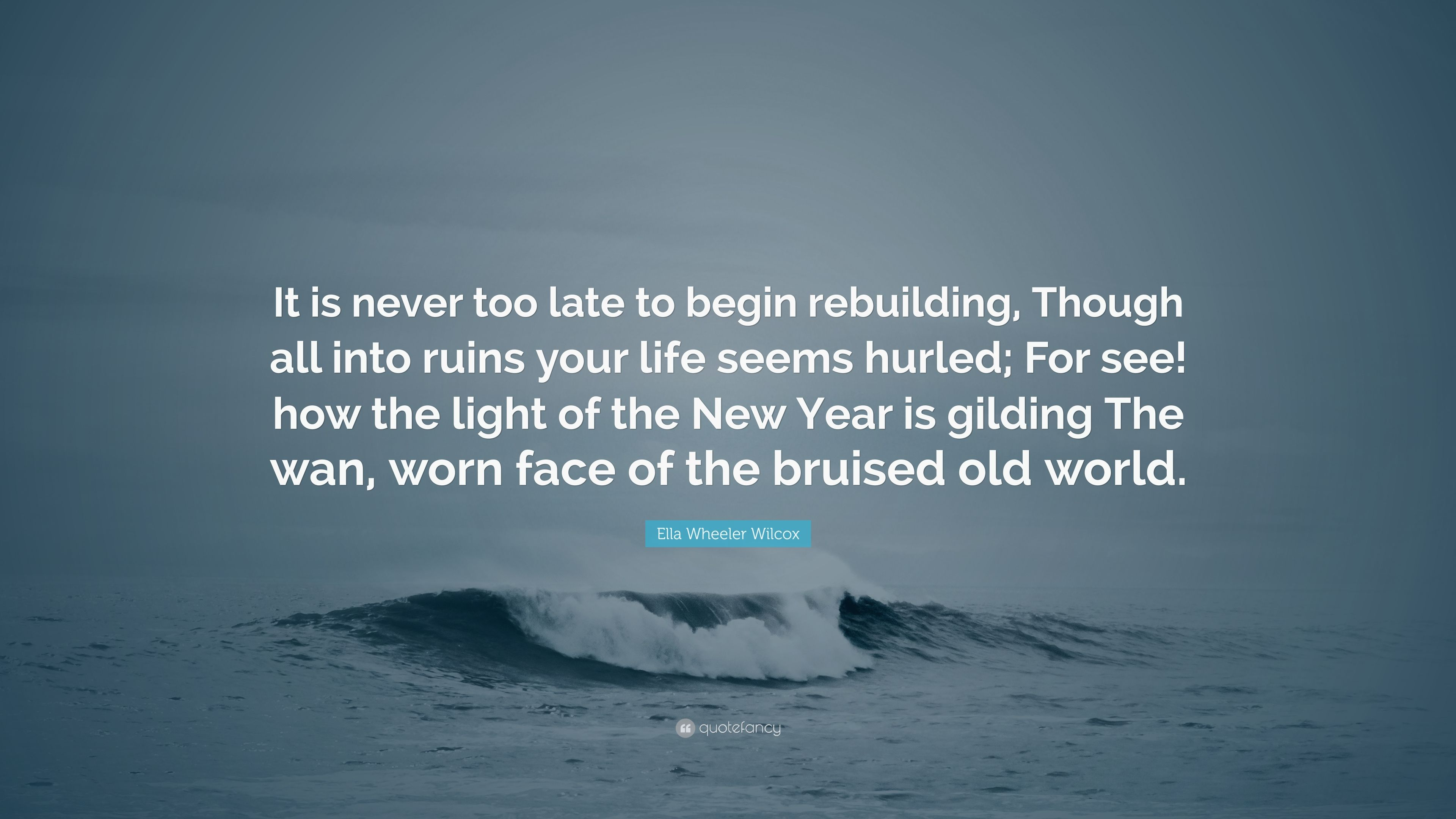 Ella Wheeler Wilcox Quote It Is Never Too Late To Begin Rebuilding