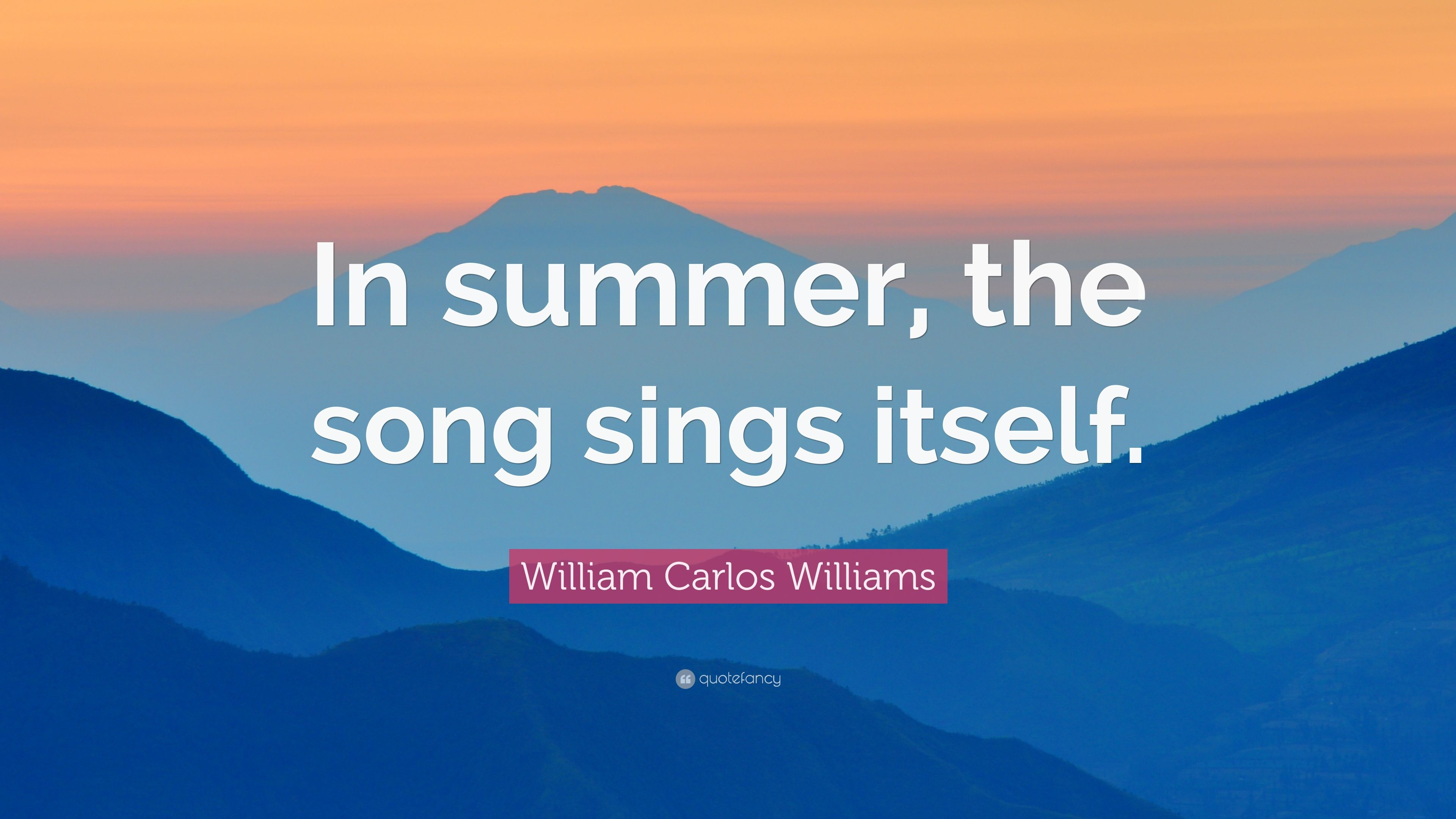 """William Carlos Williams Quote: """"In summer, the song sings ..."""
