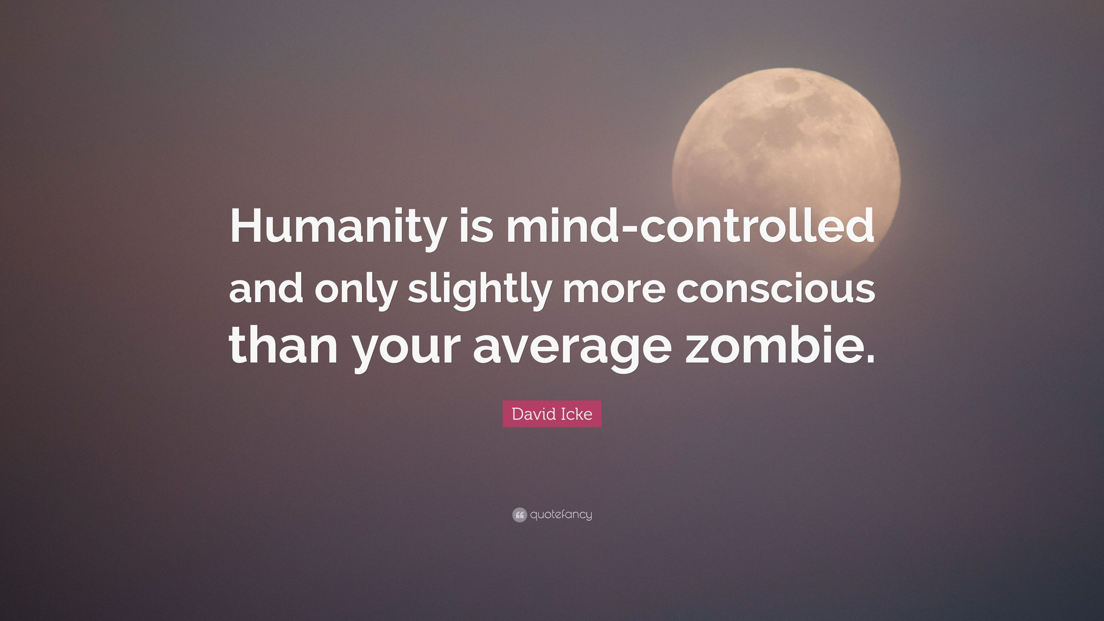 David Icke Quote Humanity Is Mind Controlled And Only Slightly More Conscious Than Your Average Zombie 7 Wallpapers Quotefancy