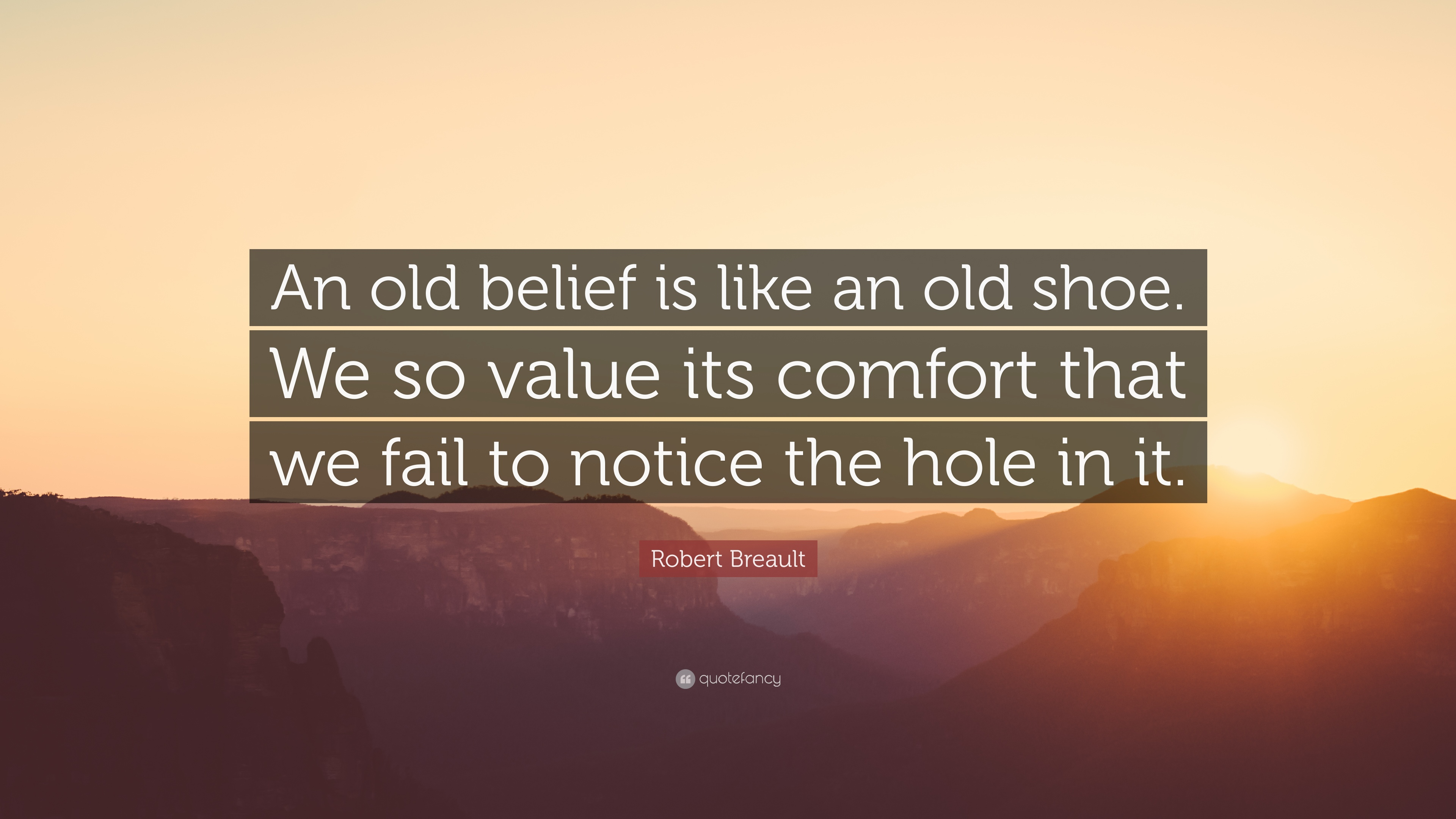 Image result for 'An old belief is like an old shoe. We so value it's comfort that we fail to notice the hole in it.' ~ Robert Brault
