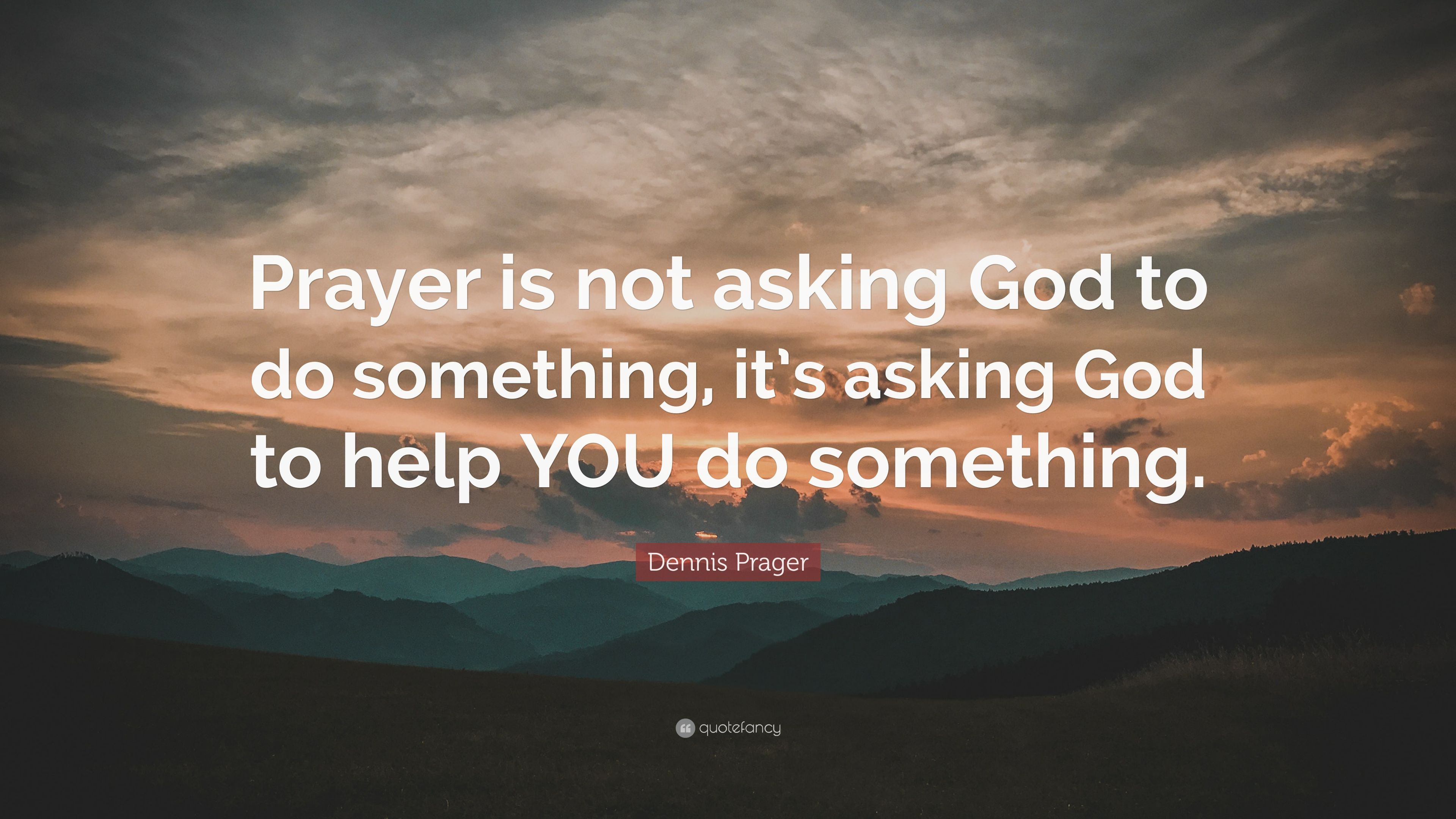 "dennis prager quote: ""prayer is not asking god to do something, it's"