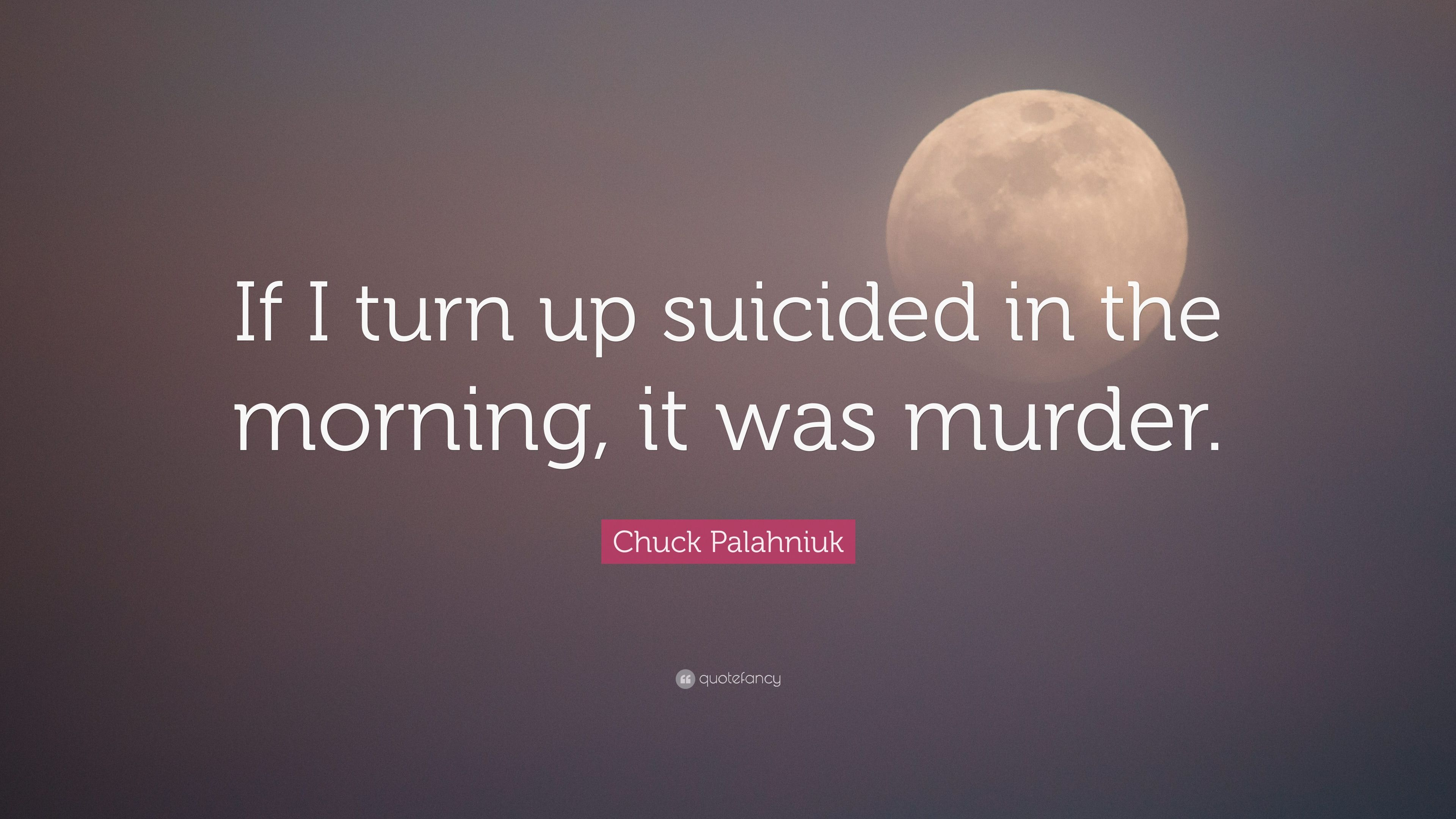 Chuck Palahniuk Quote If I Turn Up Suicided In The Morning