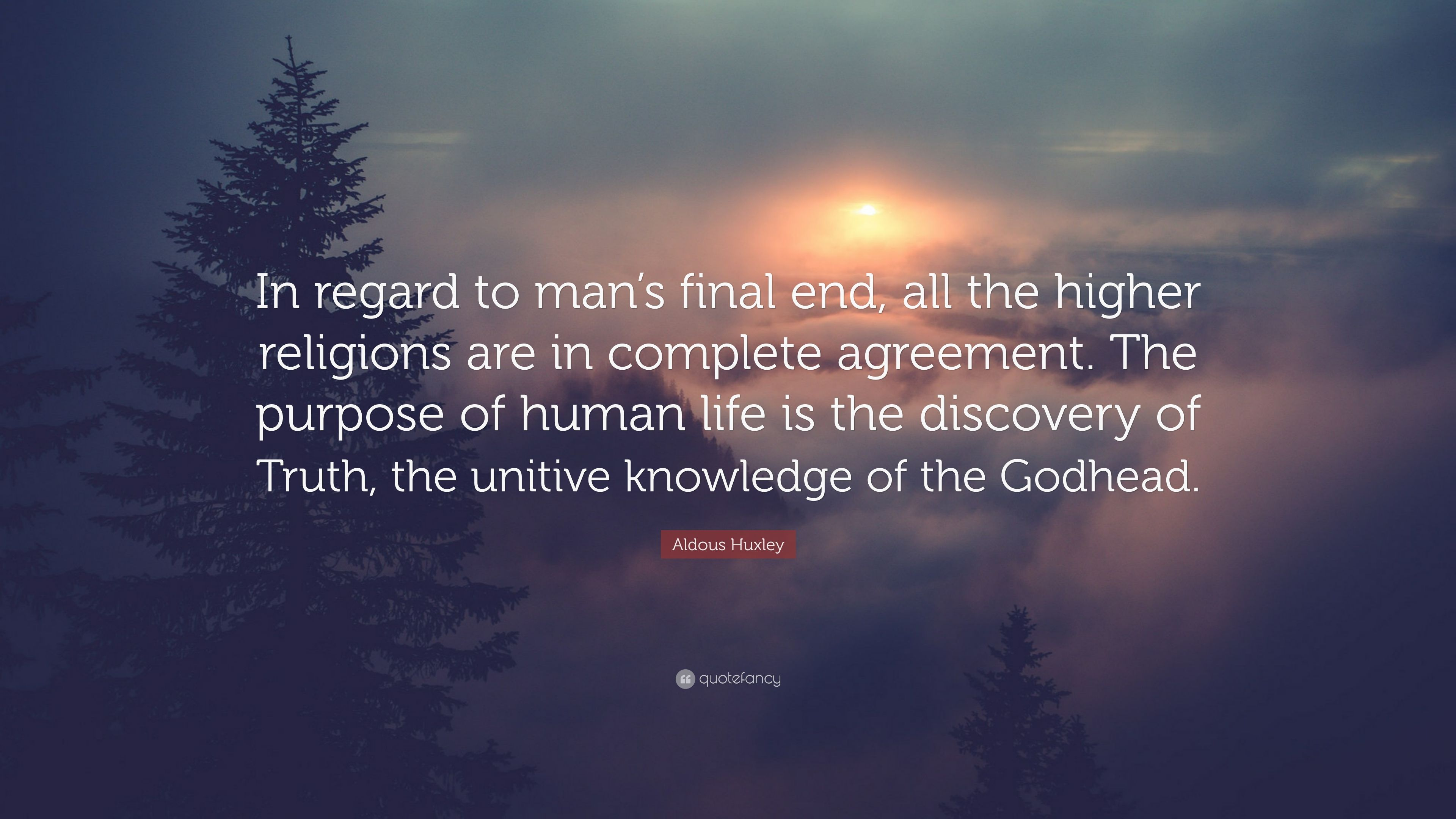 Aldous Huxley Quote In Regard To Mans Final End All The Higher