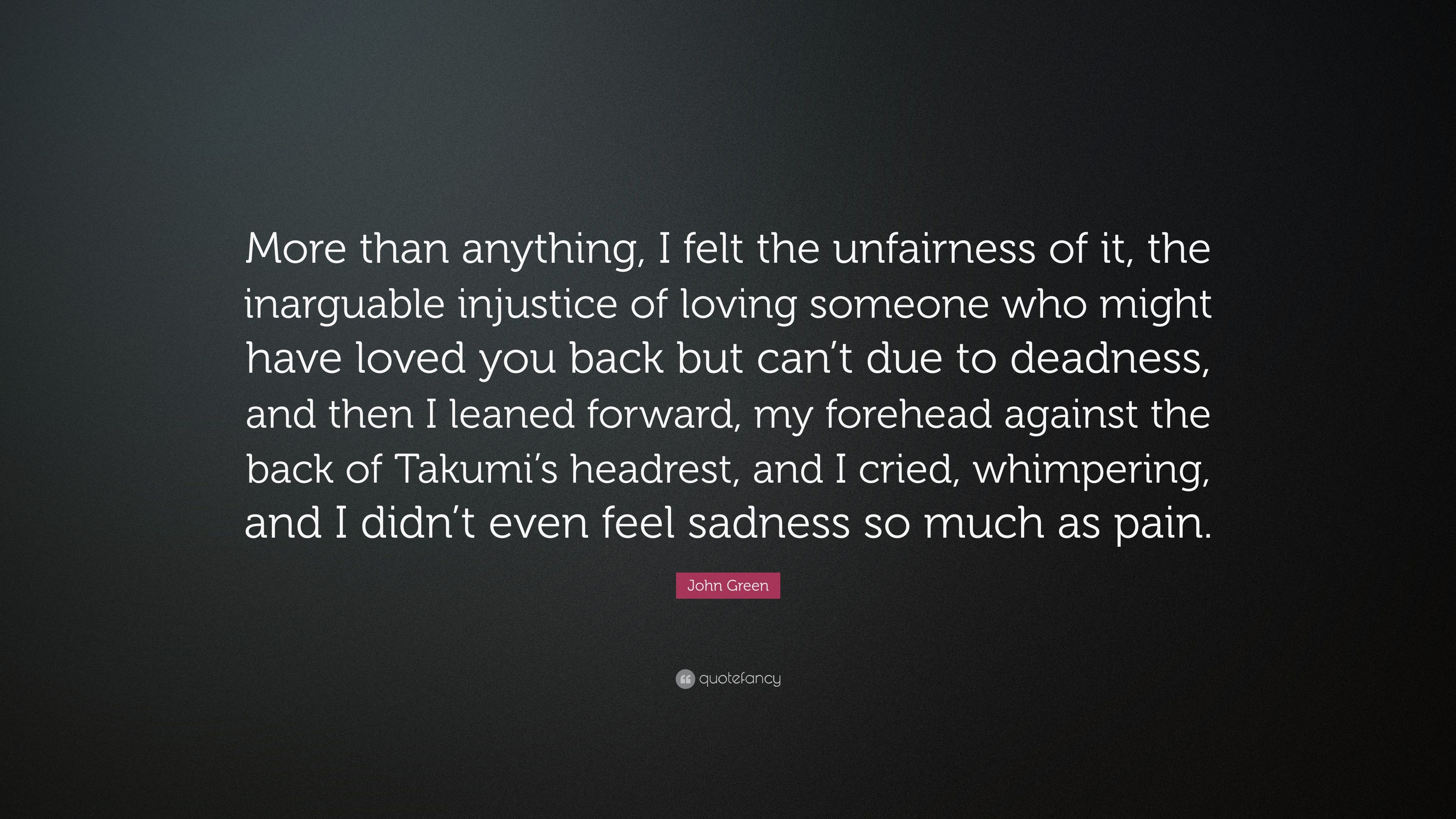 """Quotes About Loving Someone You Can T Have John Green Quote """"More Than Anything I Felt The Unfairness Of It"""