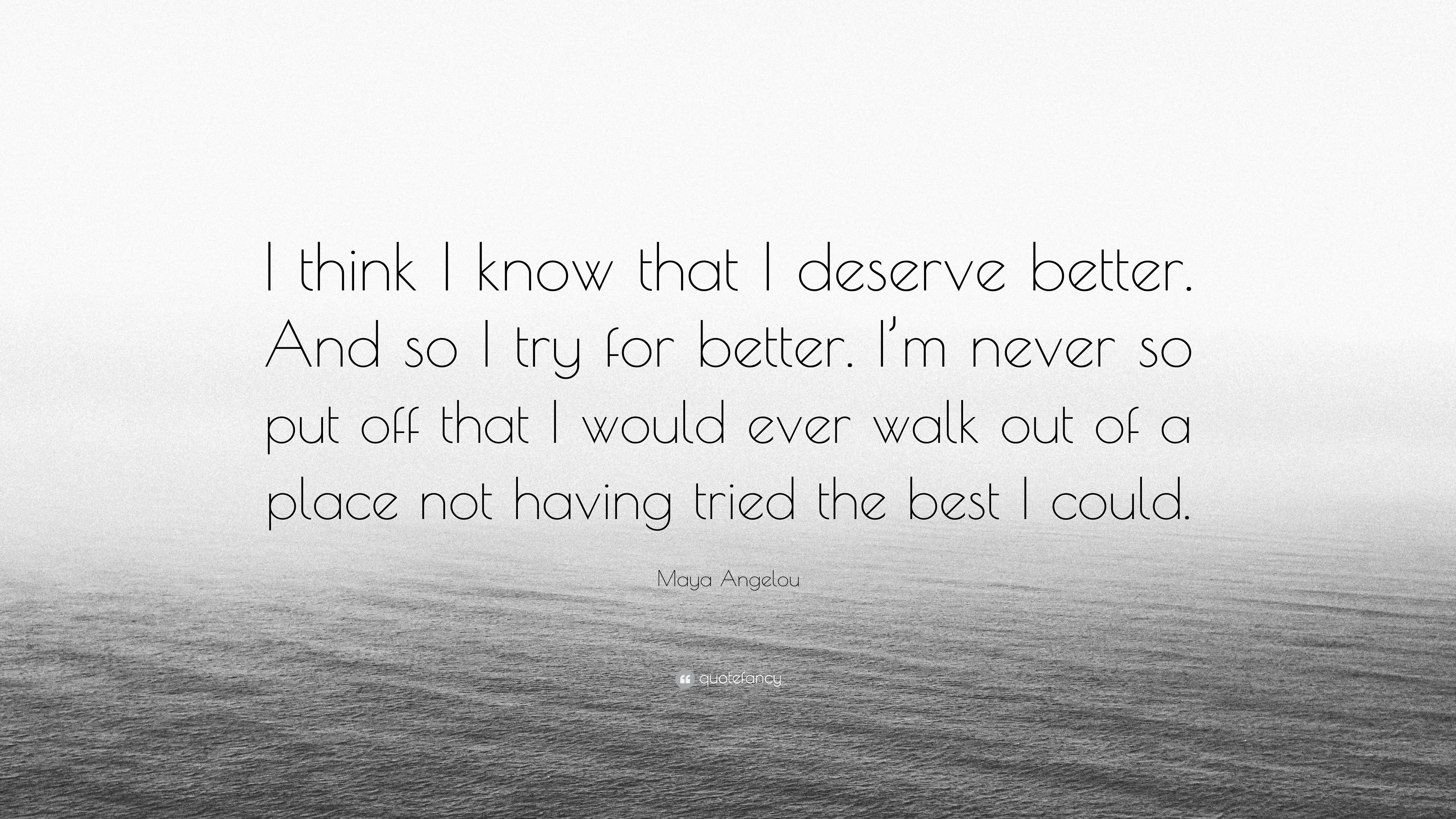 Maya Angelou Quote I Think I Know That I Deserve Better And So I