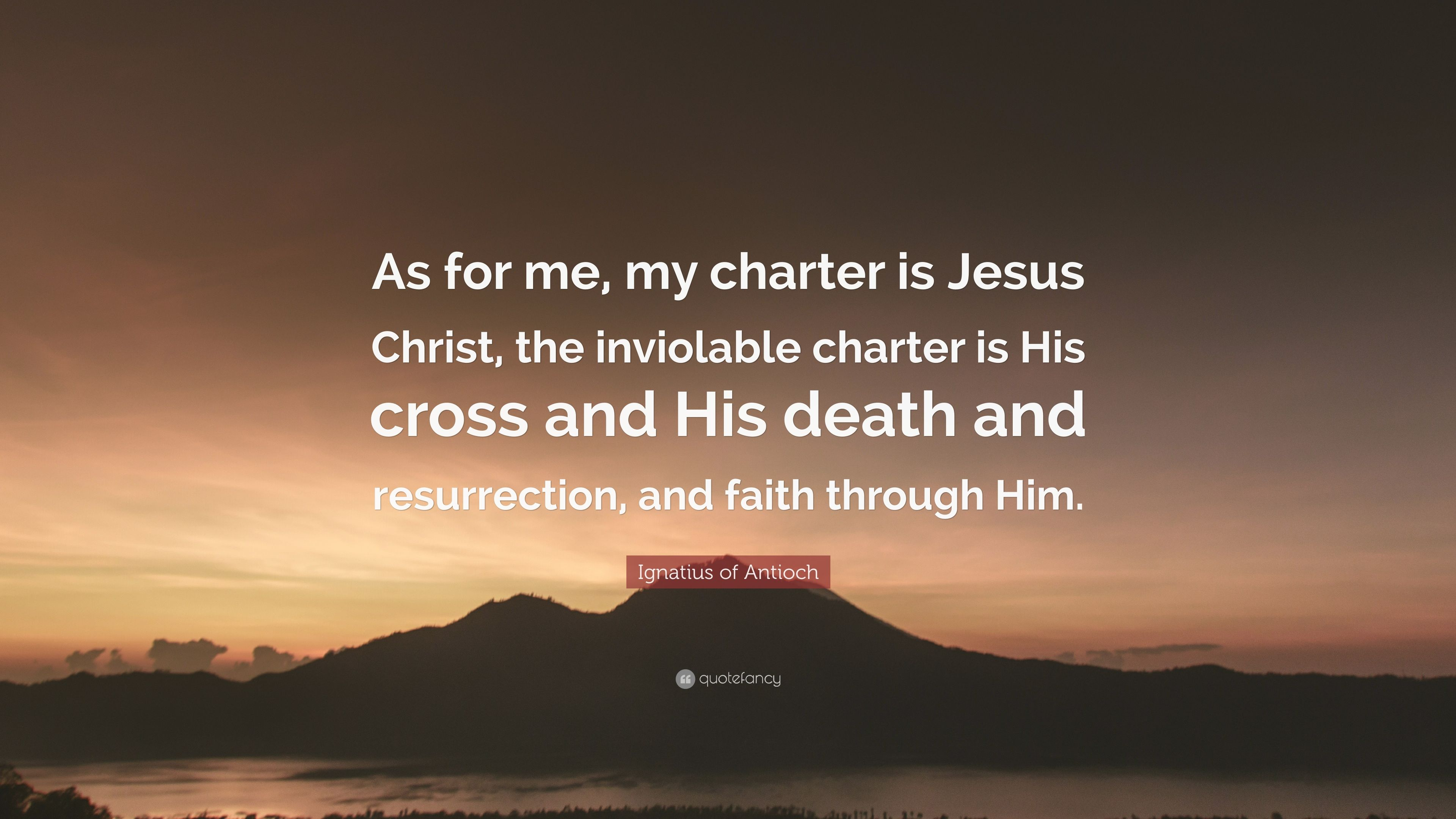 "Ignatius of Antioch Quote: ""As for me, my charter is Jesus Christ, the  inviolable charter is His cross and His death and resurrection, and faith  thr..."" (7 wallpapers) - Quotefancy"