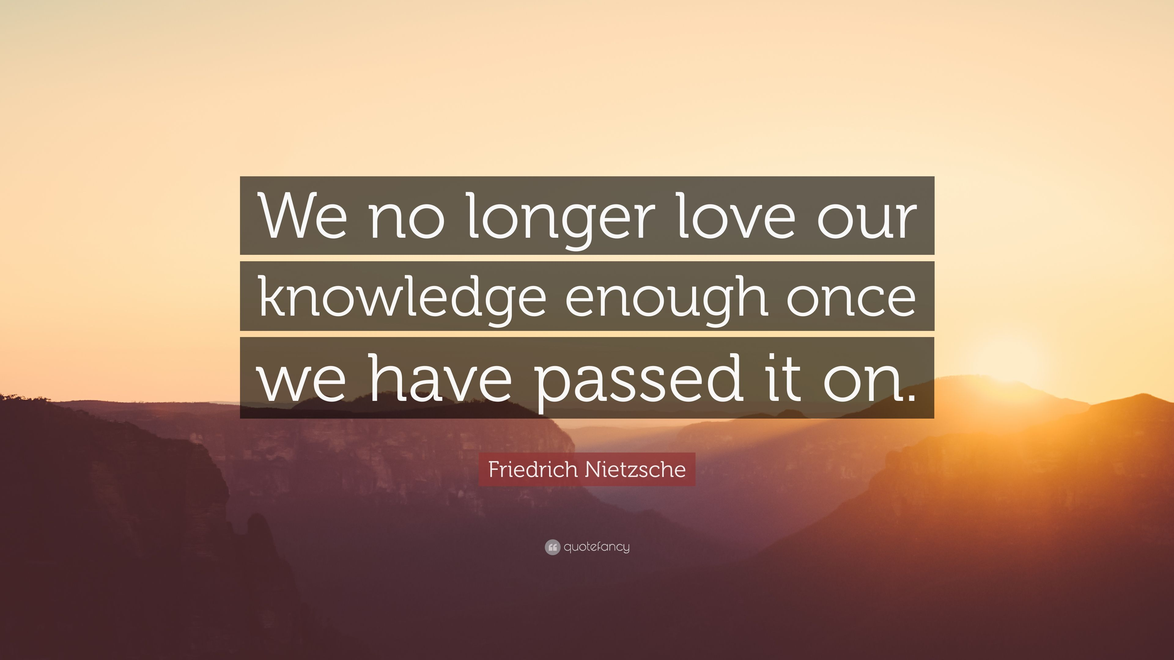 Friedrich Nietzsche Quote We No Longer Love Our Knowledge Enough
