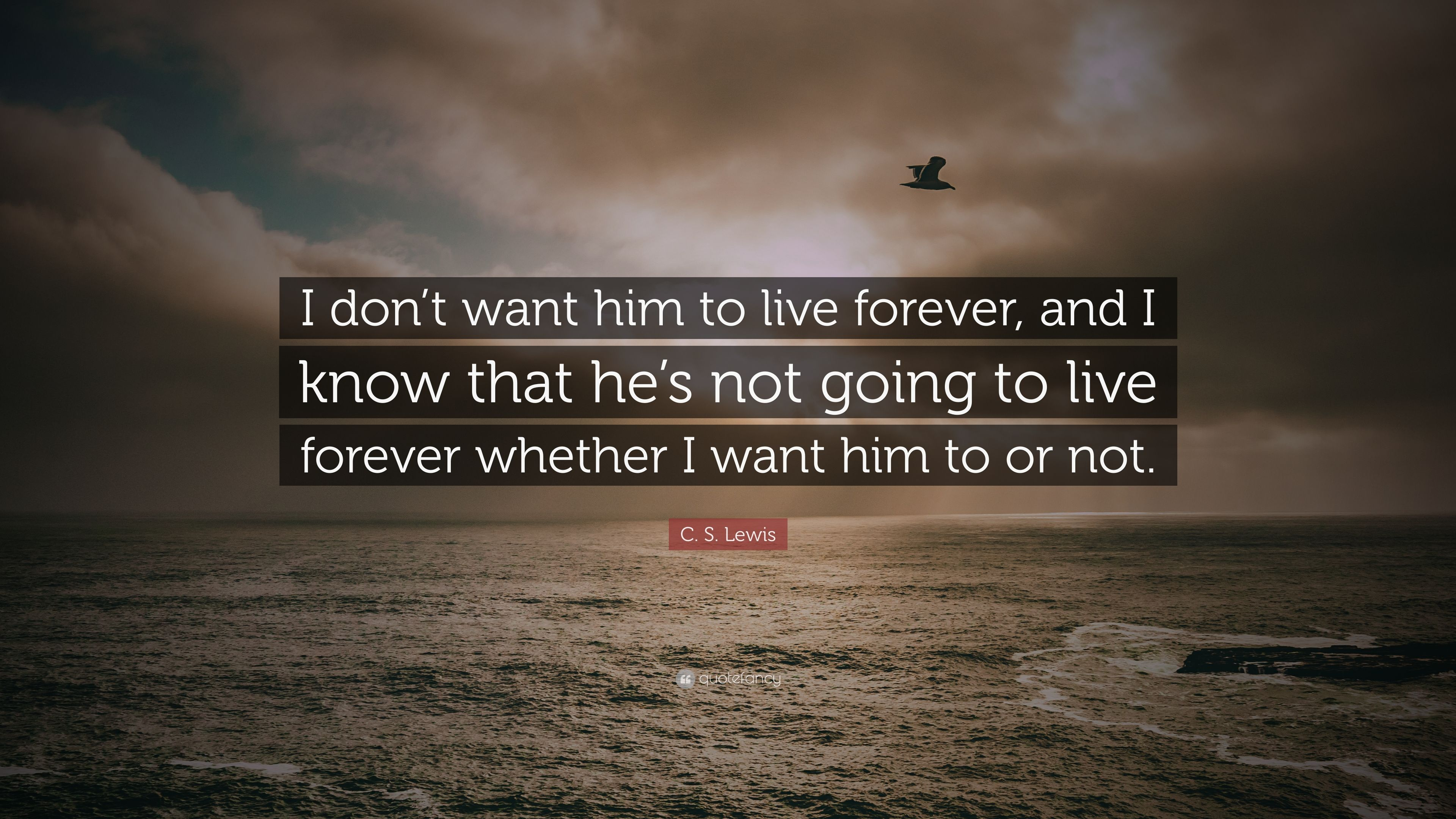 C S Lewis Quote I Dont Want Him To Live Forever And I Know