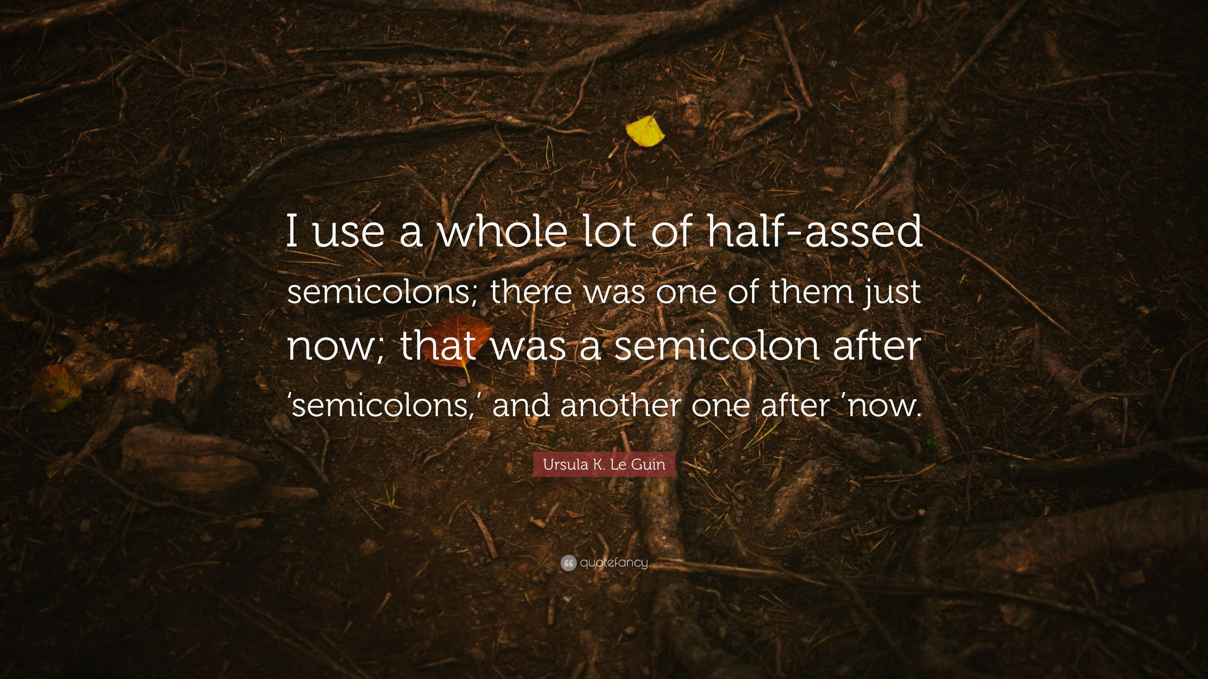 "Semicolon Quote Ursula Kle Guin Quote ""I Use A Whole Lot Of Halfassed"