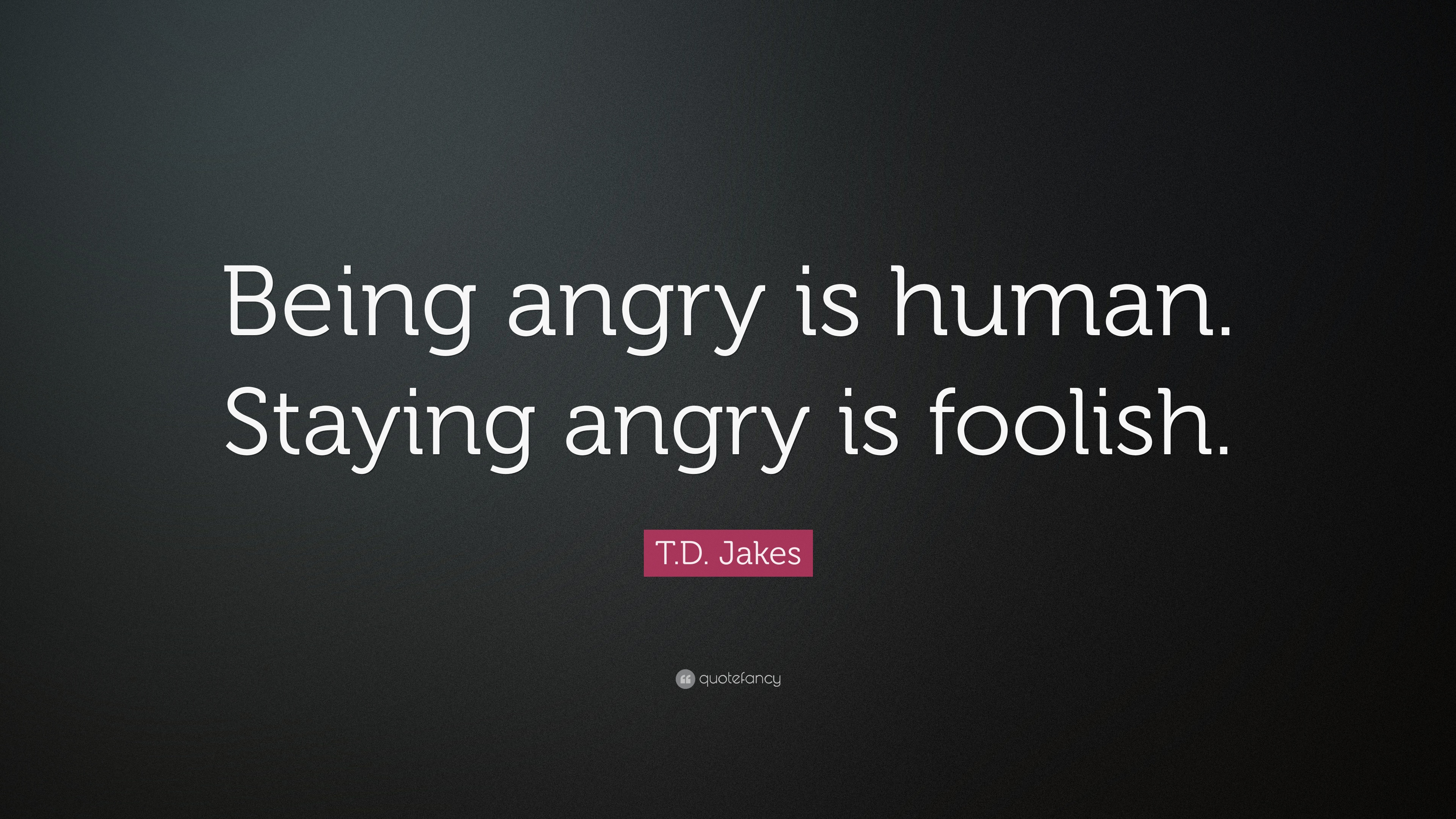 Good T.D. Jakes Quote: U201cBeing Angry Is Human. Staying Angry Is Foolish.u201d