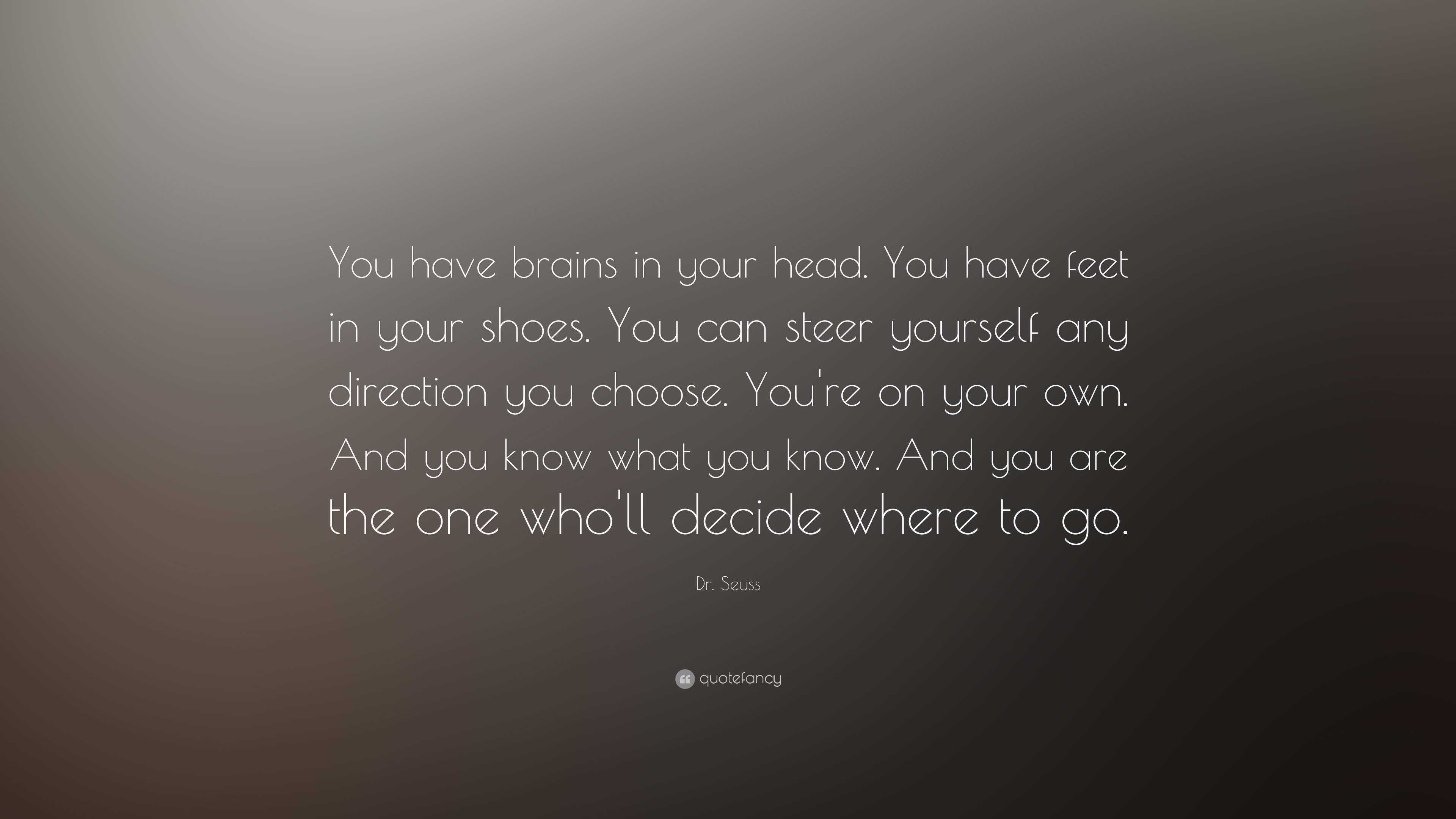 We Have Brains In Our Head Feet In Our Shoes 40
