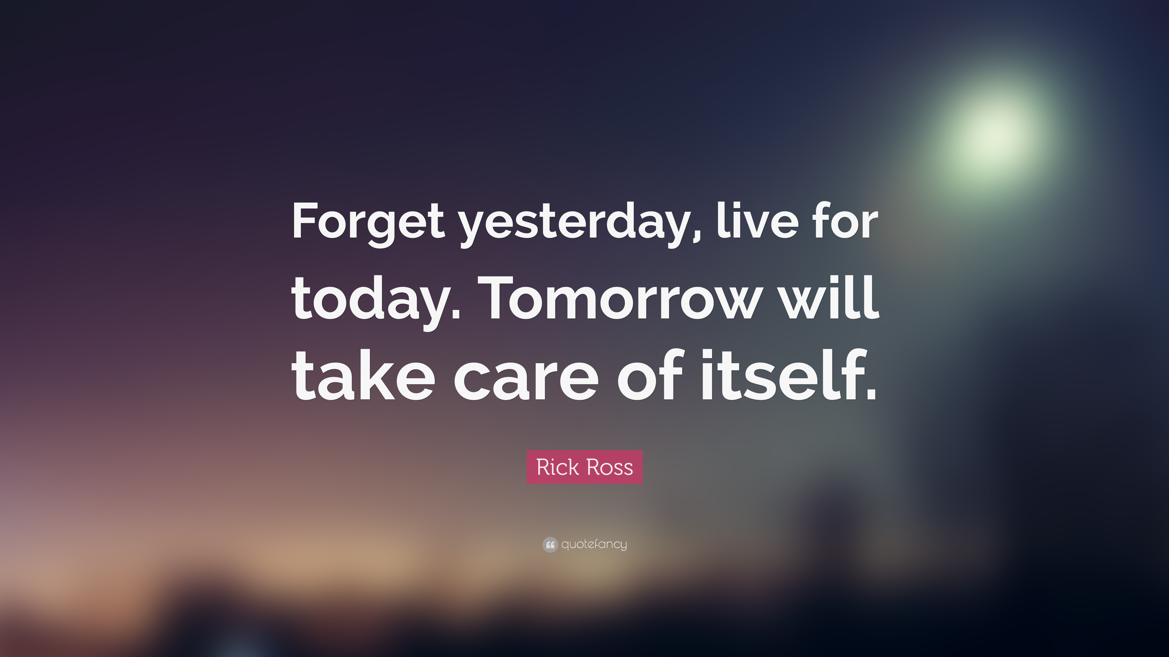 "Rick Ross Quote: ""Forget yesterday, live for today. Tomorrow will"