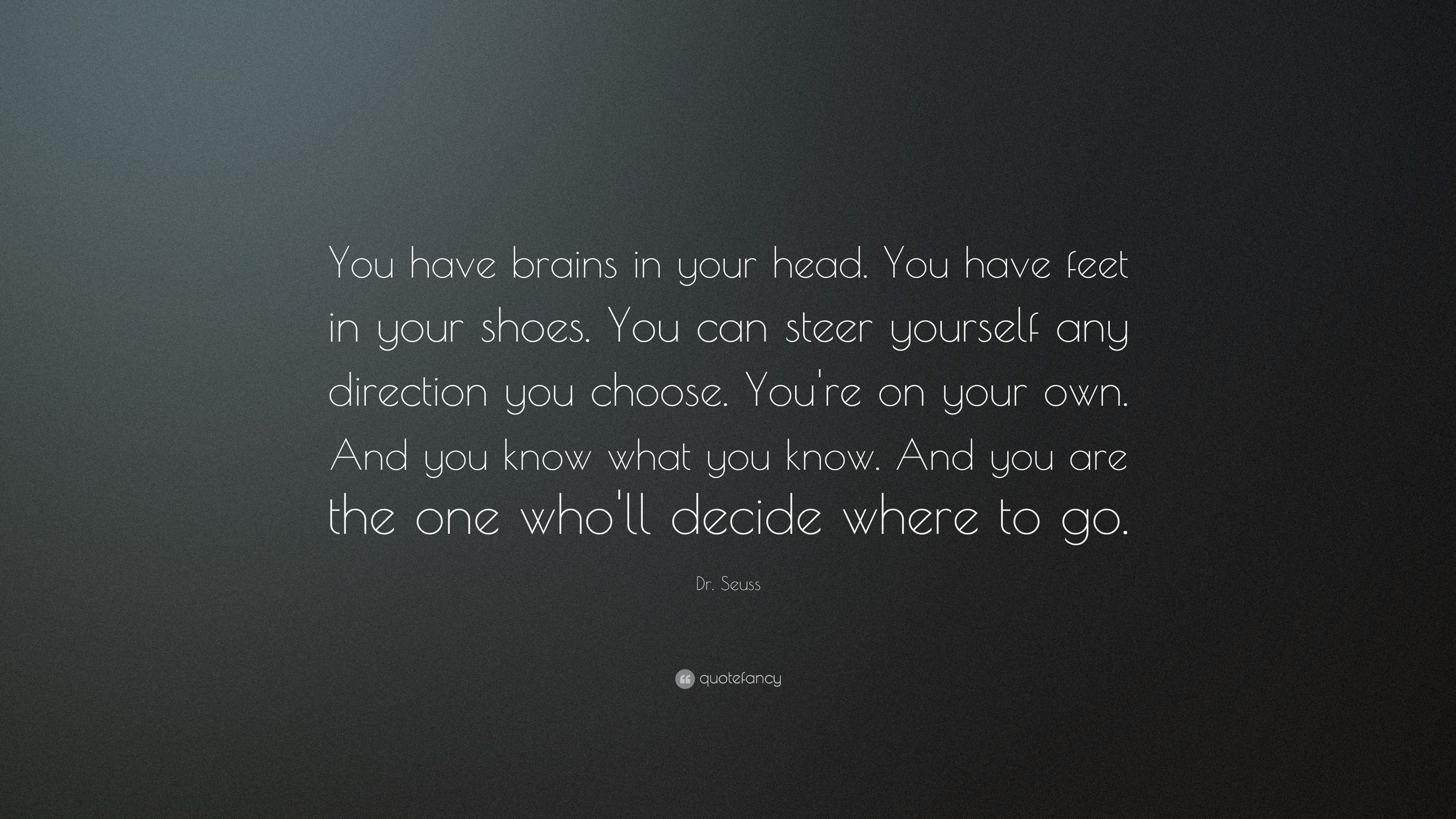 We Have Brains In Our Head Feet In Our Shoes 11