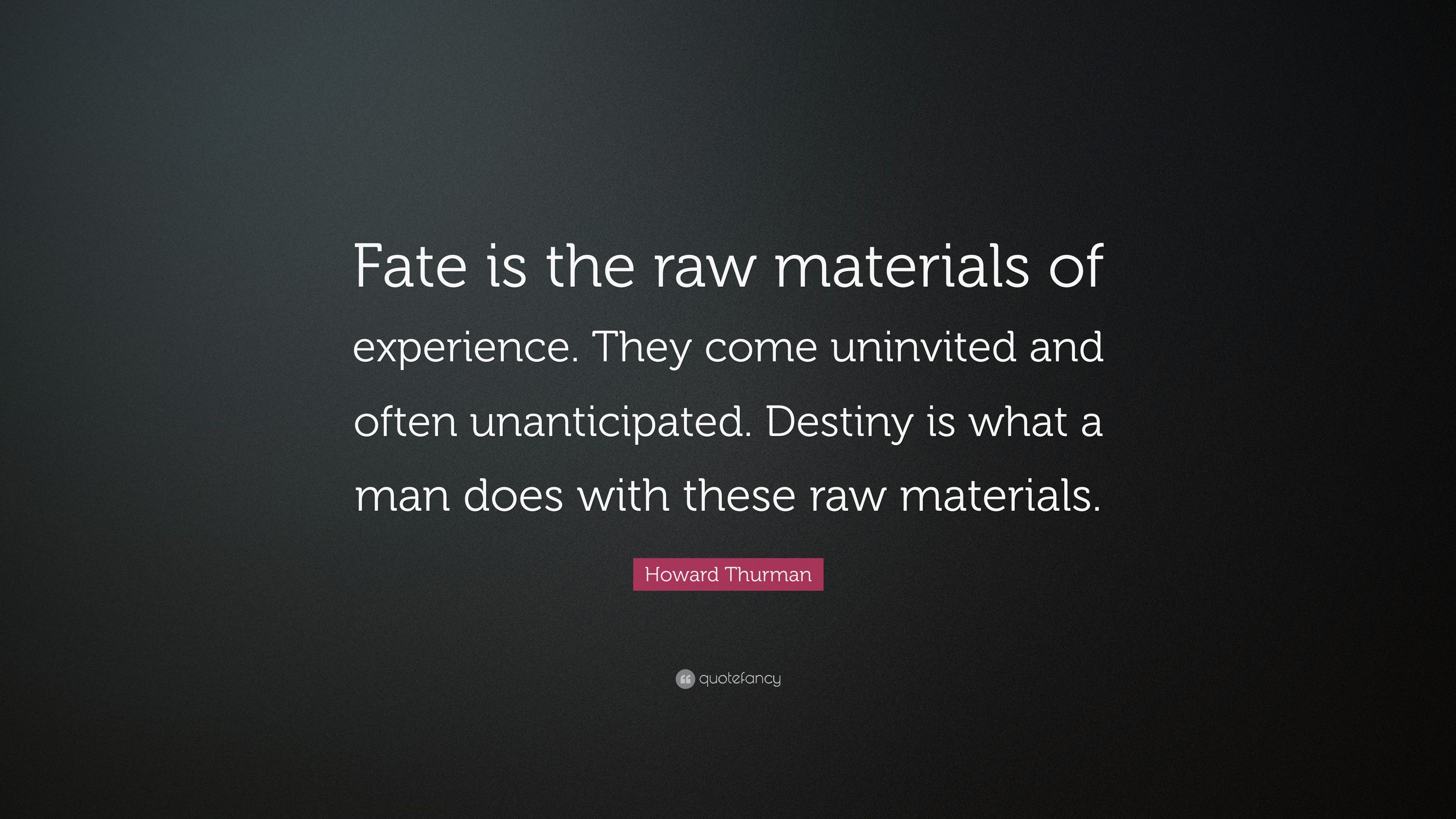Howard Thurman Quote Fate Is The Raw Materials Of Experience They