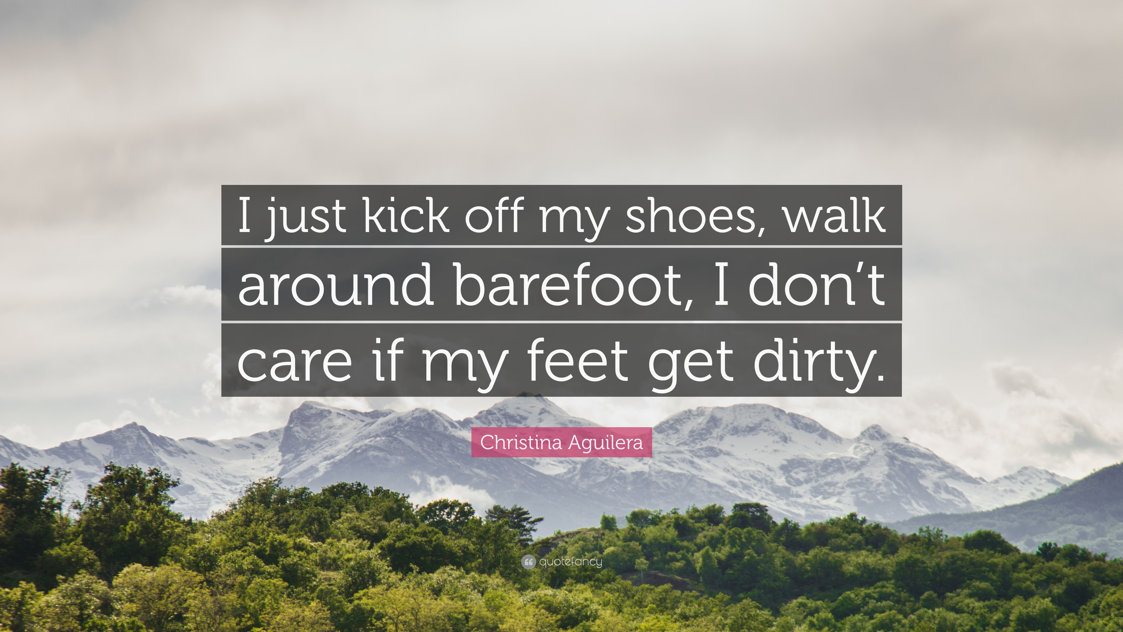 Christina Aguilera Quote I Just Kick Off My Shoes Walk Around