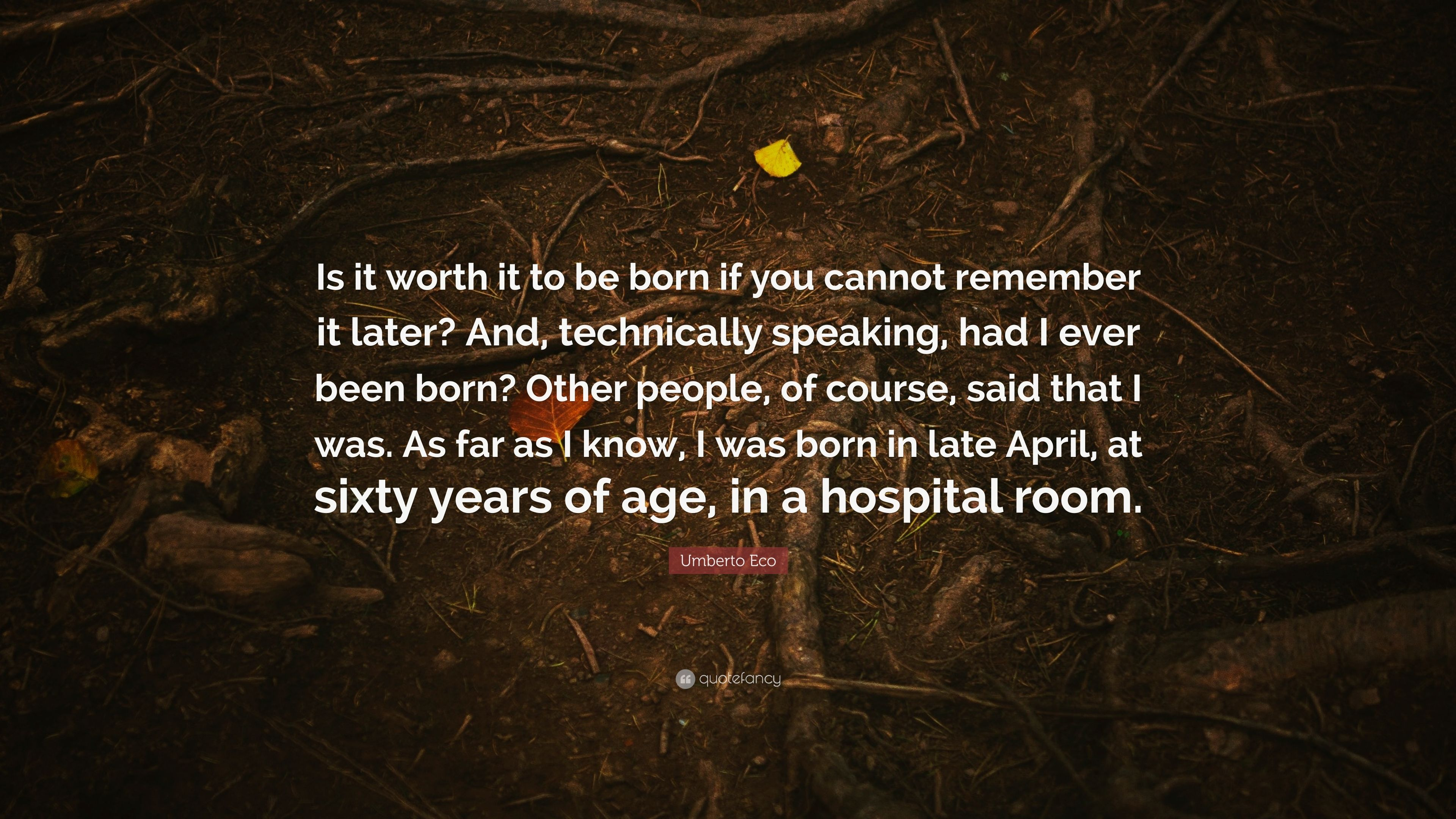 Umberto Eco Quote: U201cIs It Worth It To Be Born If You Cannot Remember
