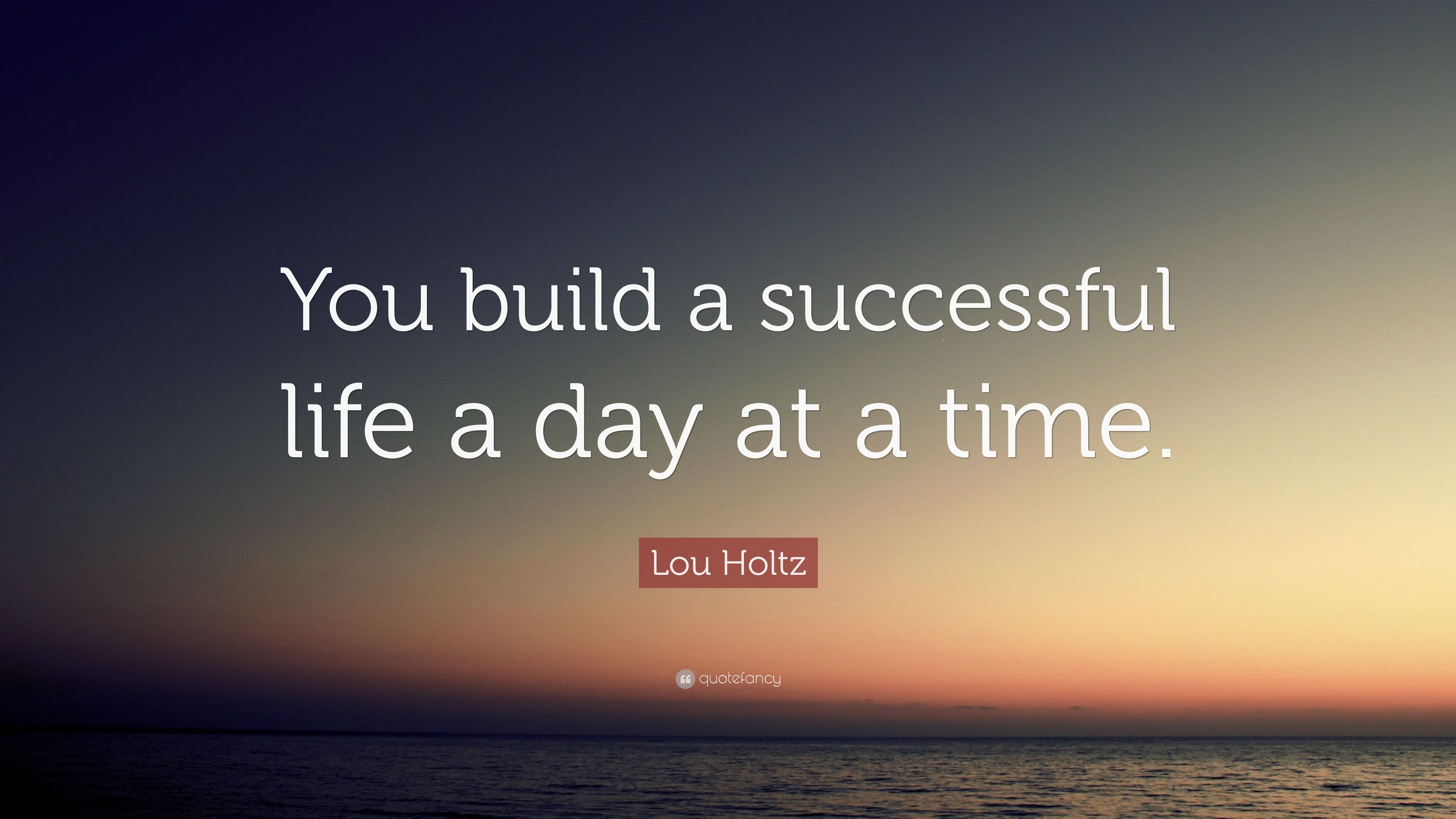 "Successful Life Quote Lou Holtz Quote ""You Build A Successful Life A Day At A Time."" 7"