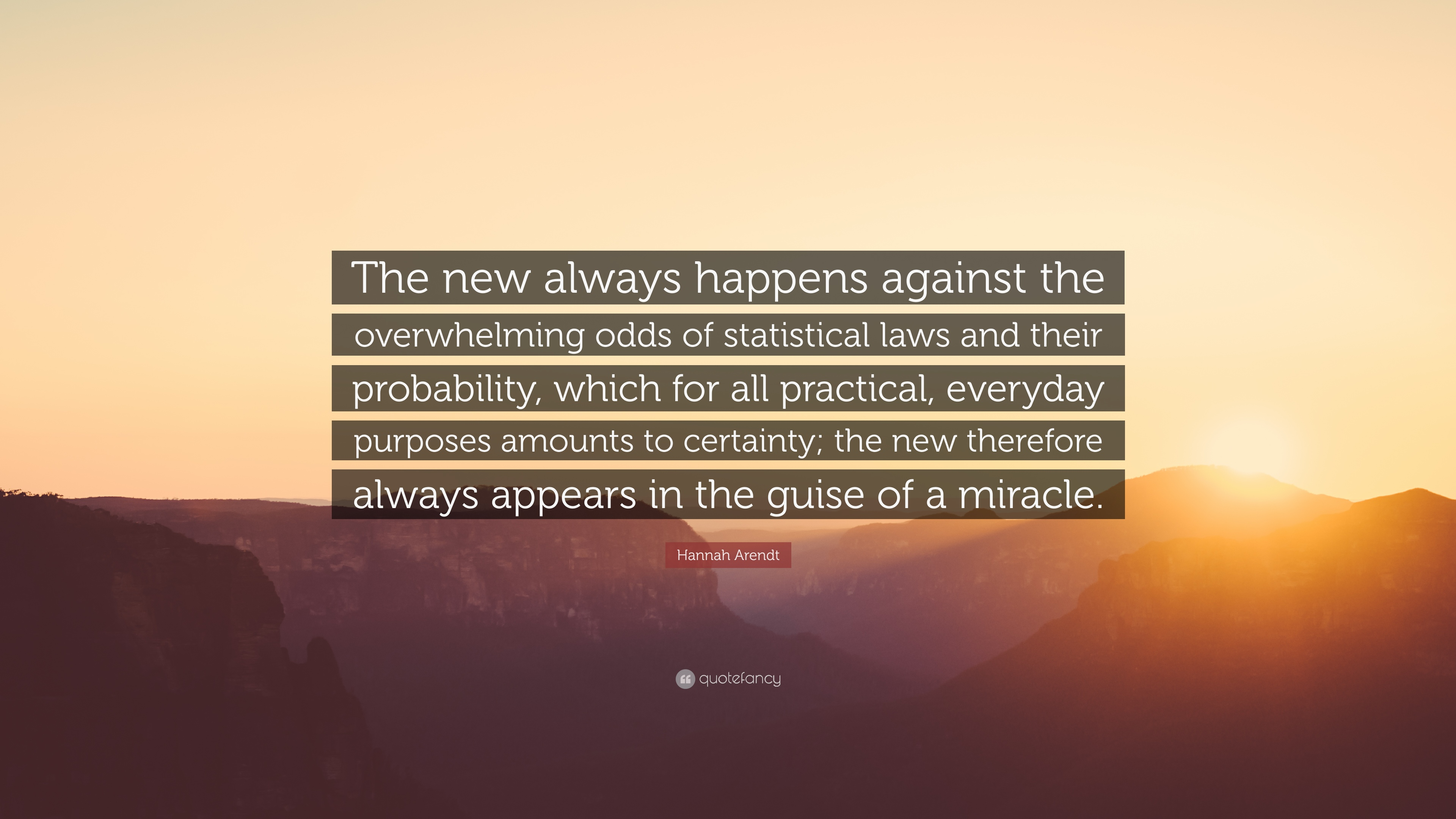 """Hannah Arendt Quote: """"The new always happens against the overwhelming odds  of statistical laws and their probability, which for all practical,..."""""""