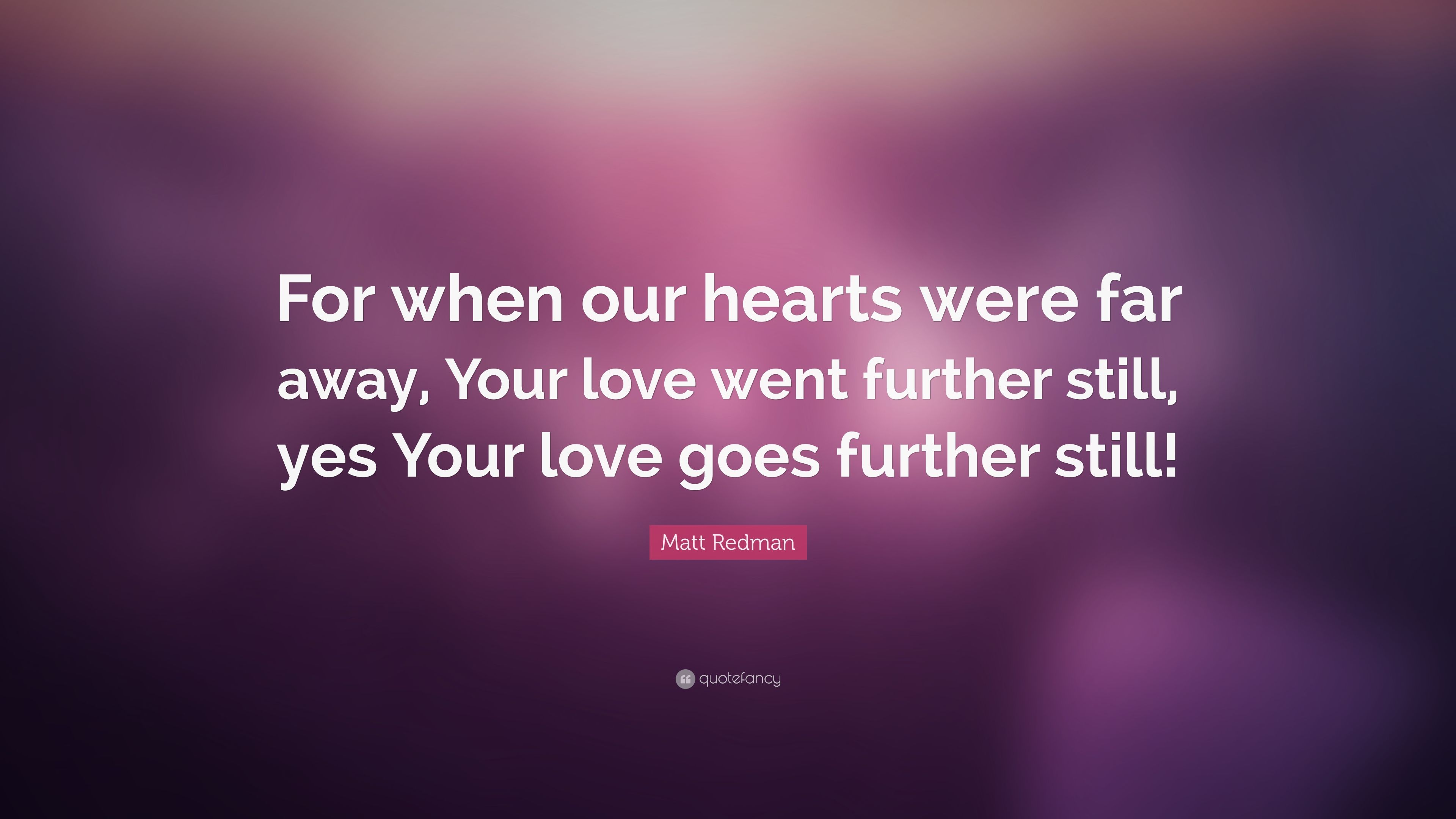 "Far Away Love Quotes Matt Redman Quote ""For When Our Hearts Were Far Away Your Love"