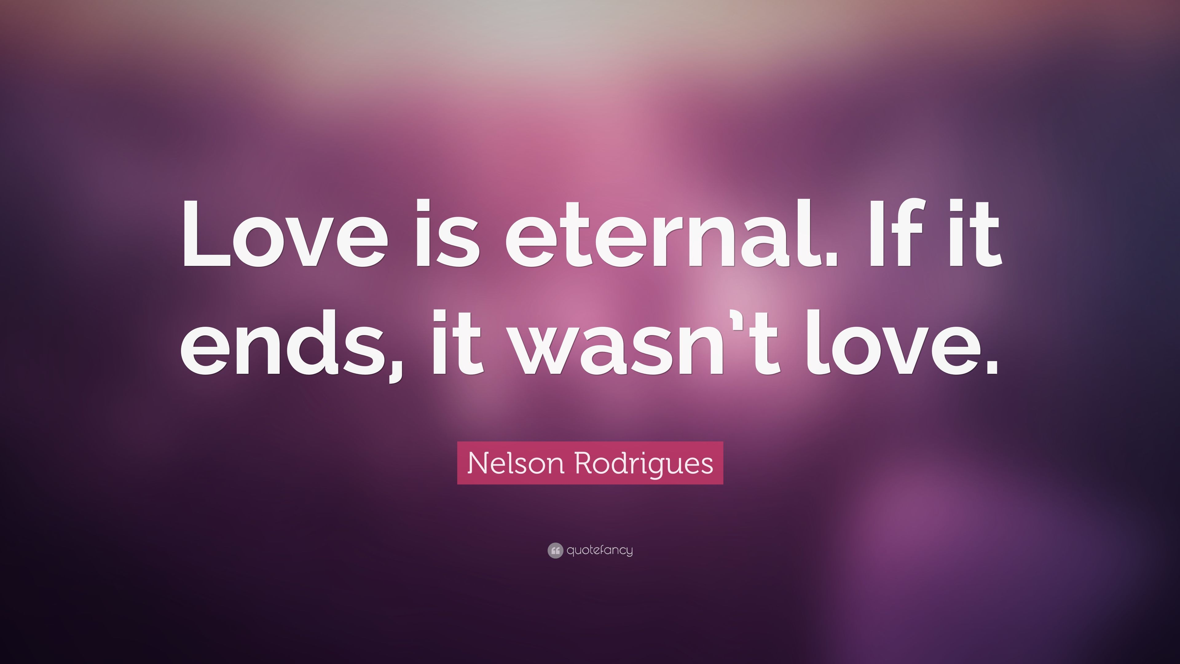 Nelson Rodrigues Quote: U201cLove Is Eternal. If It Ends, It Wasnu0027