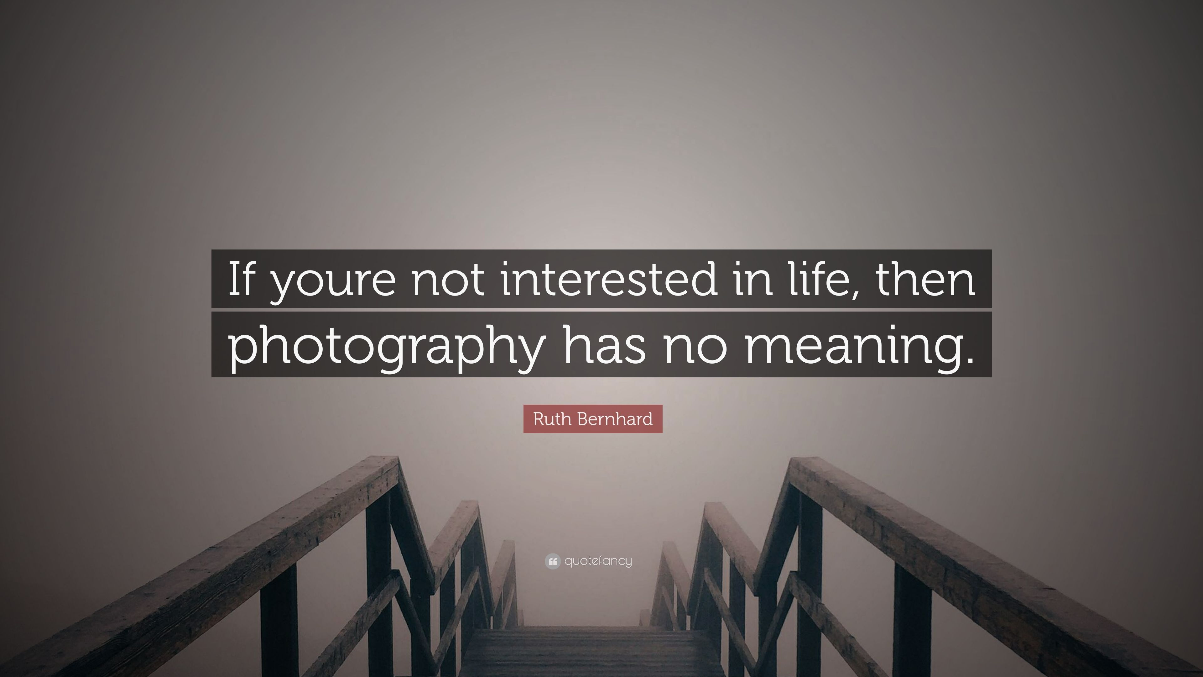 """Ruth Bernhard Quote: """"If youre not interested in life, then"""
