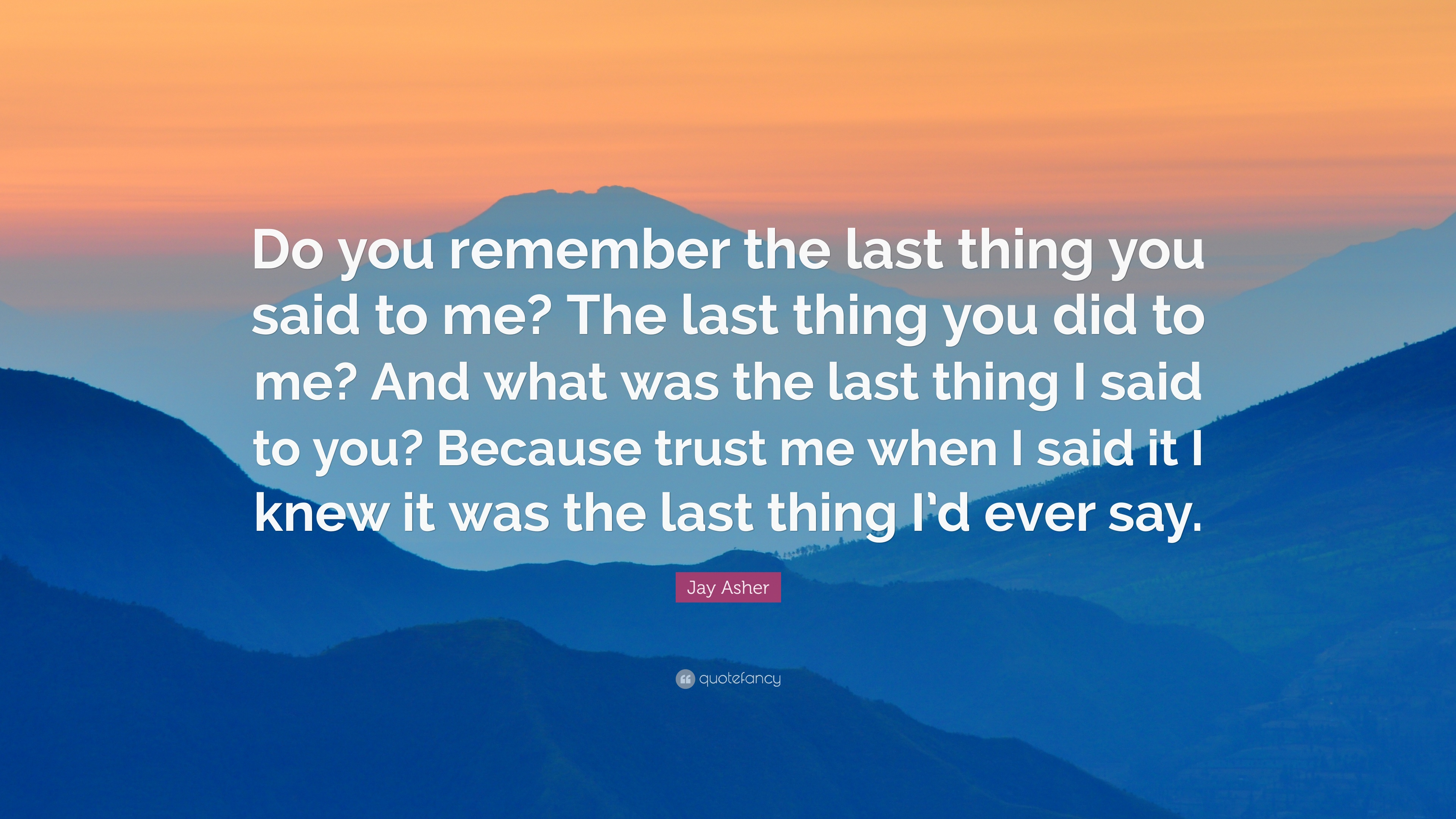 Jay Asher Quote Do You Remember The Last Thing You Said To Me The