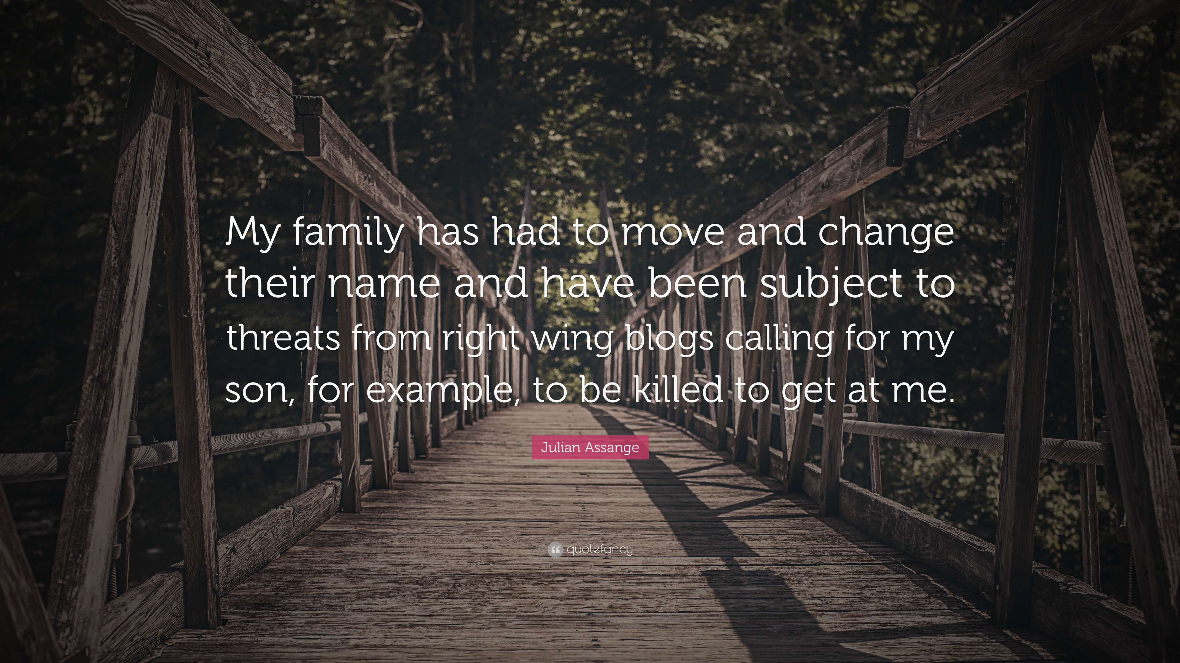 "Julian Assange Quote: ""My family has had to move and change their ..."