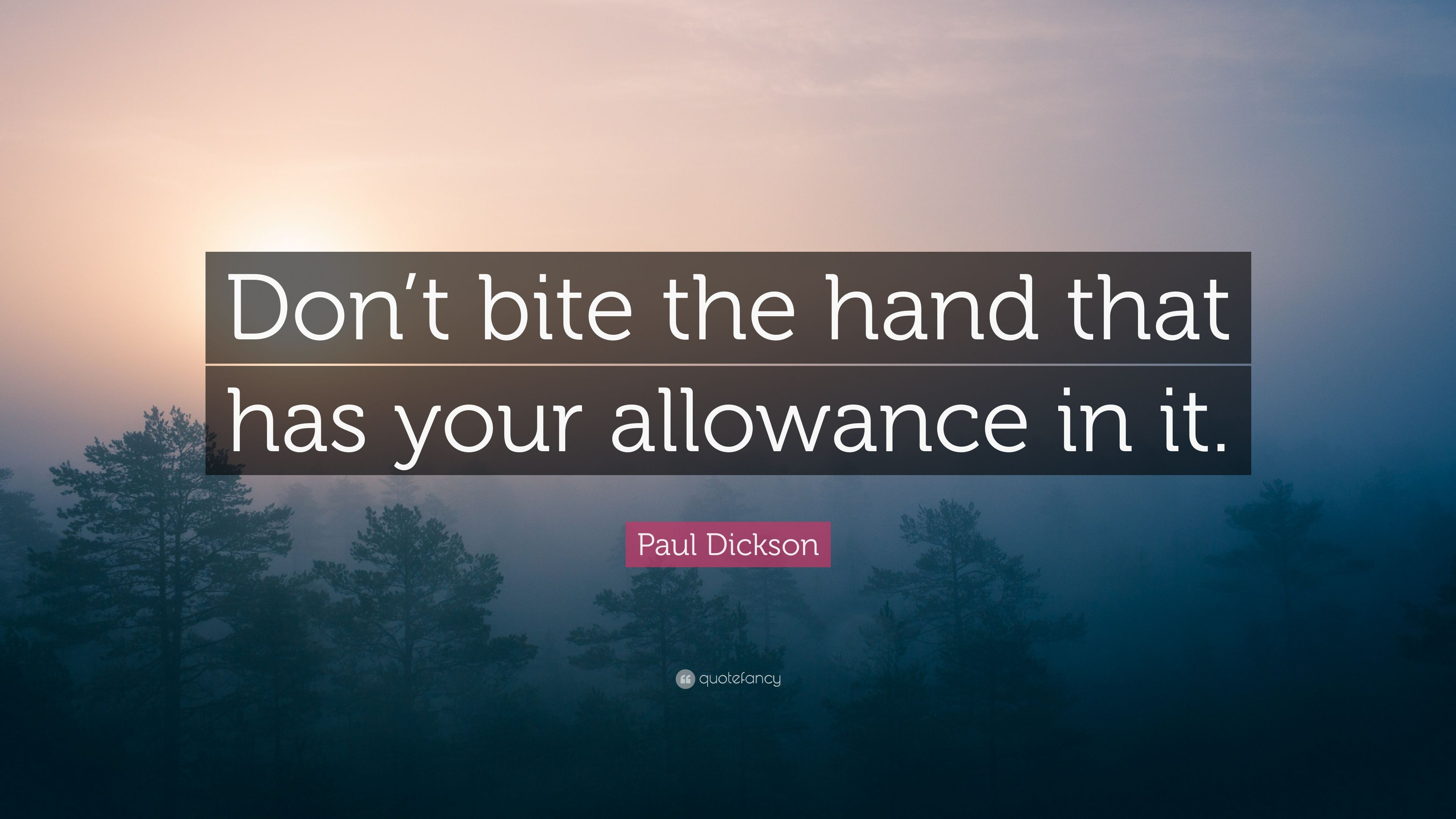 "Paul Dickson Quote: ""Don't bite the hand that has your"