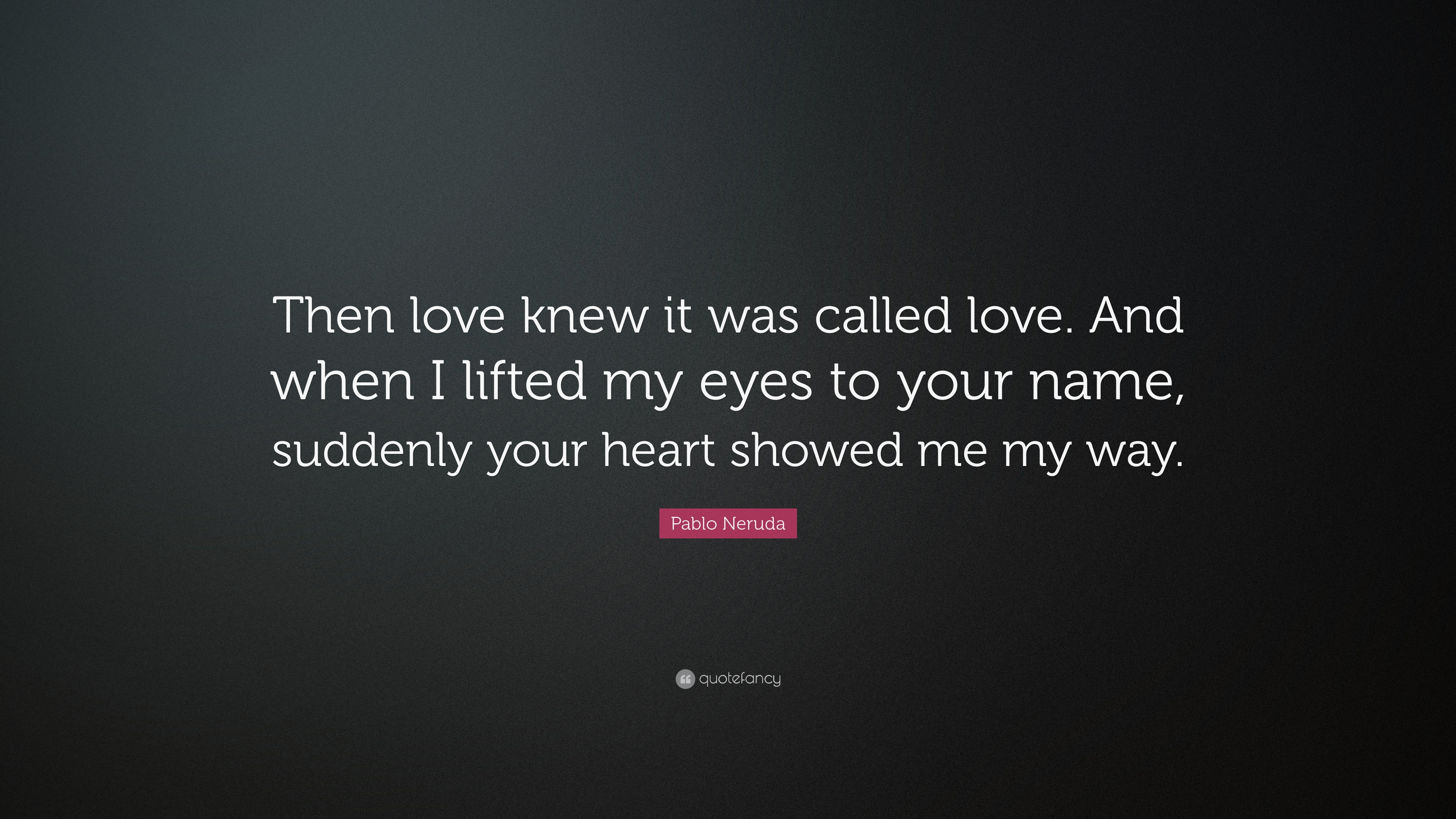 """Pablo Neruda Quote: """"Then Love Knew It Was Called Love"""