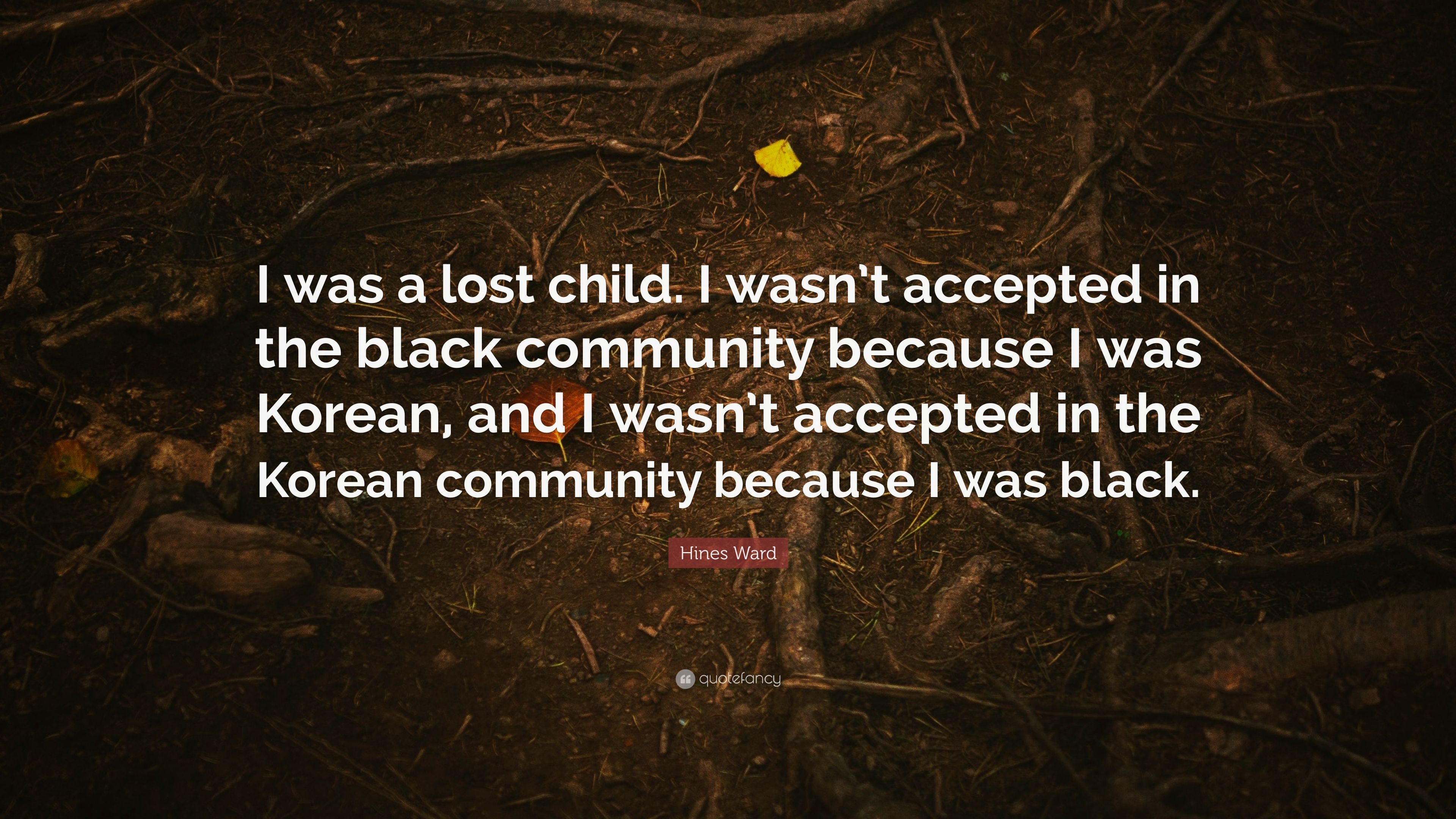 """Hines Ward Quote: """"I was a lost child. I wasn\'t accepted in ..."""