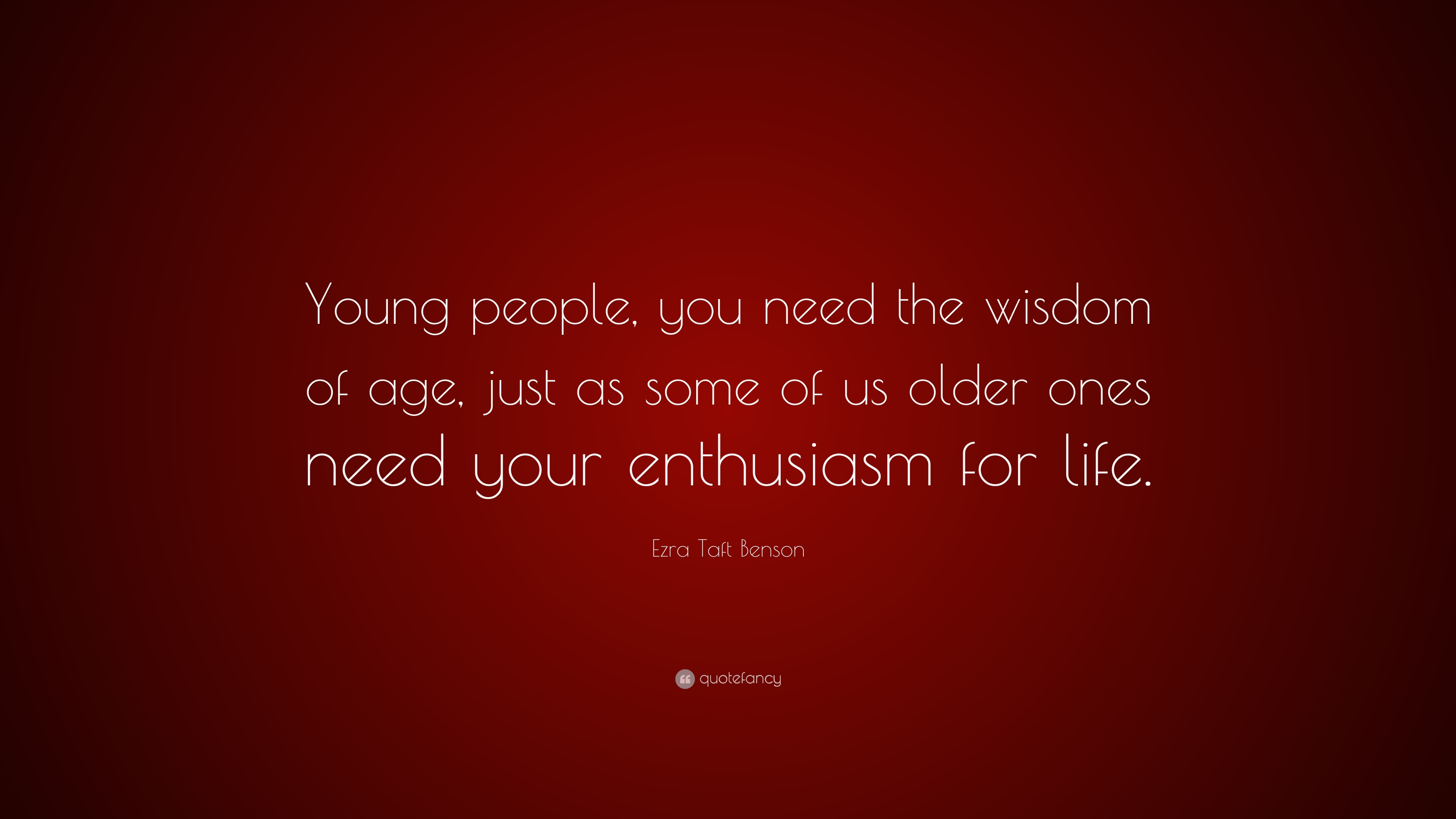 Ezra Taft Benson Quote Young People You Need The Wisdom Of Age