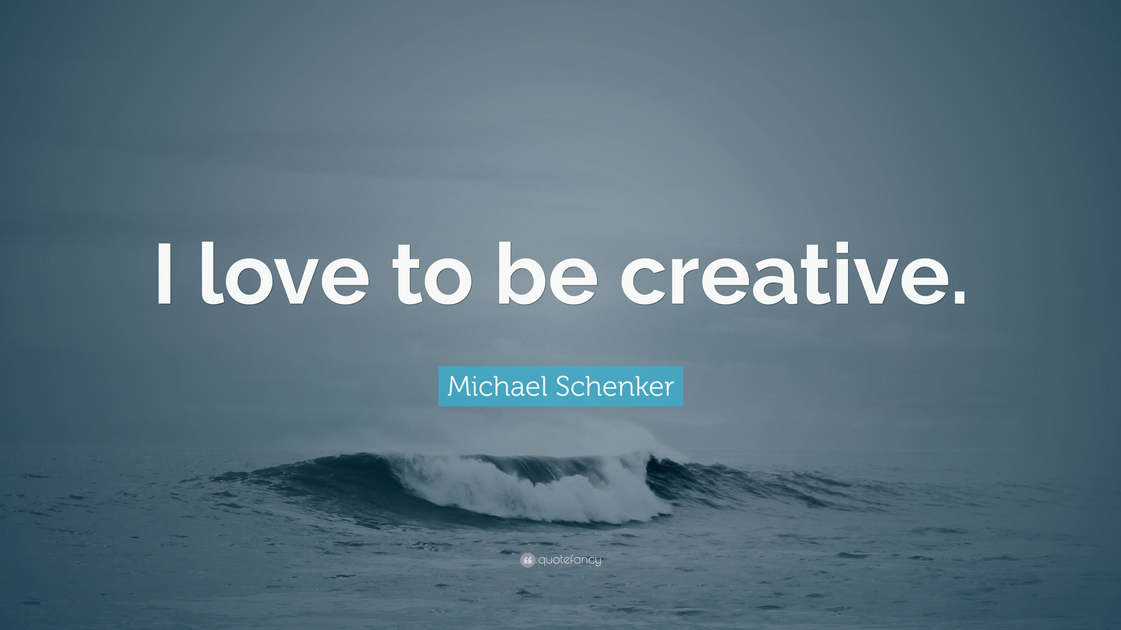 Michael Schenker Quote I Love To Be Creative 7