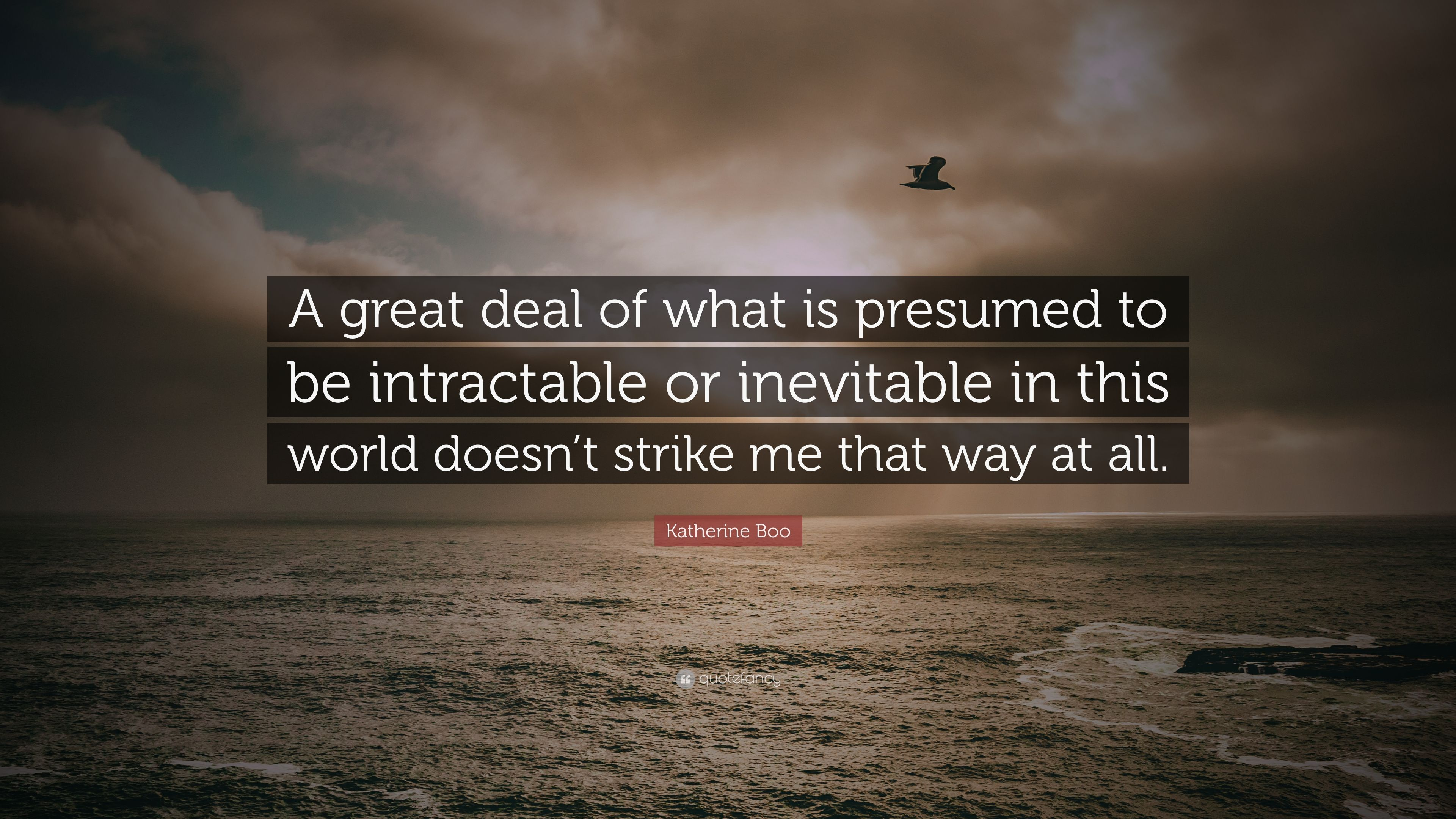 Elegant Katherine Boo Quote: U201cA Great Deal Of What Is Presumed To Be Intractable Or  What Is Presumed
