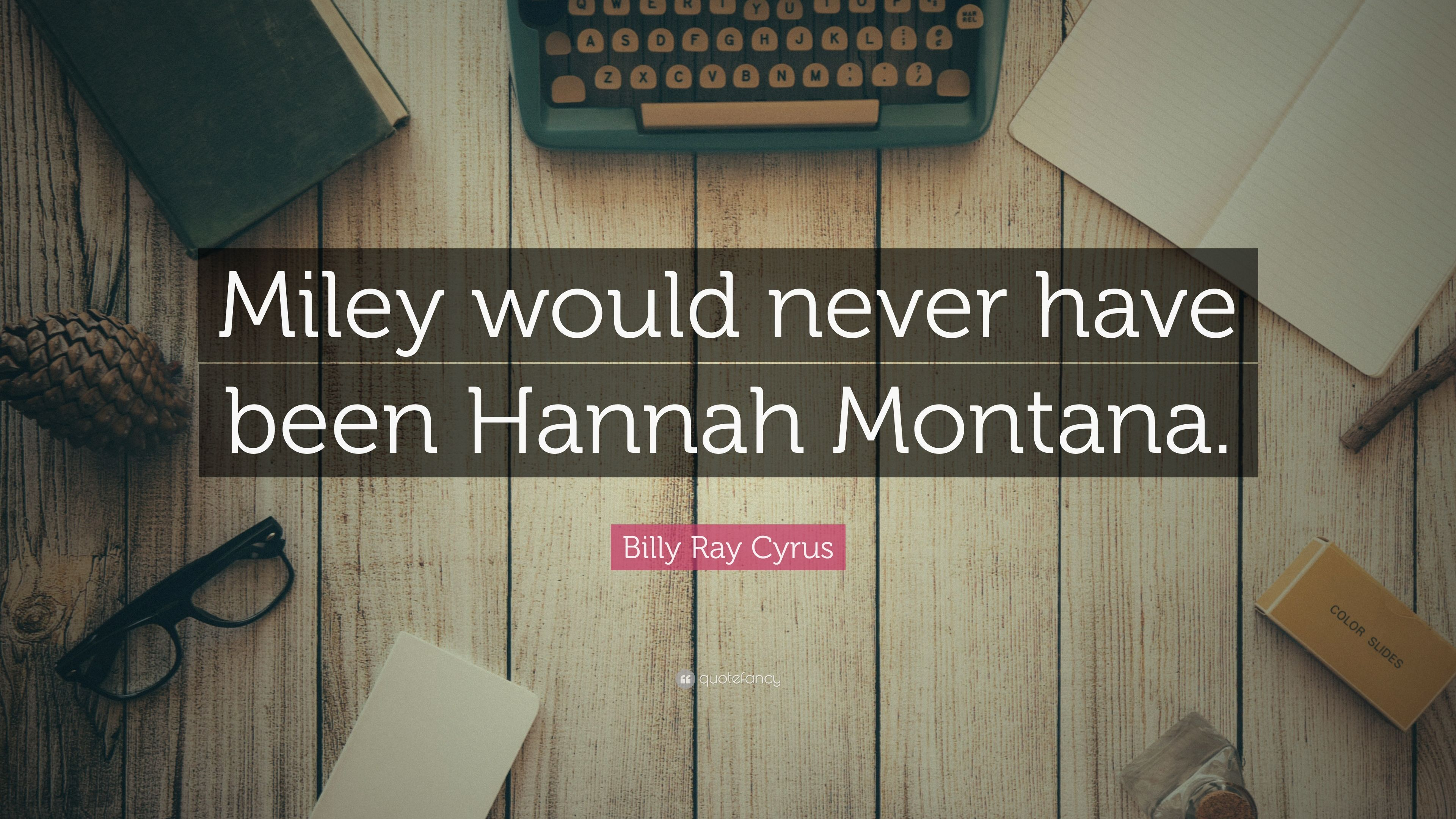 """Billy Ray Cyrus Quote: """"Miley Would Never Have Been Hannah"""
