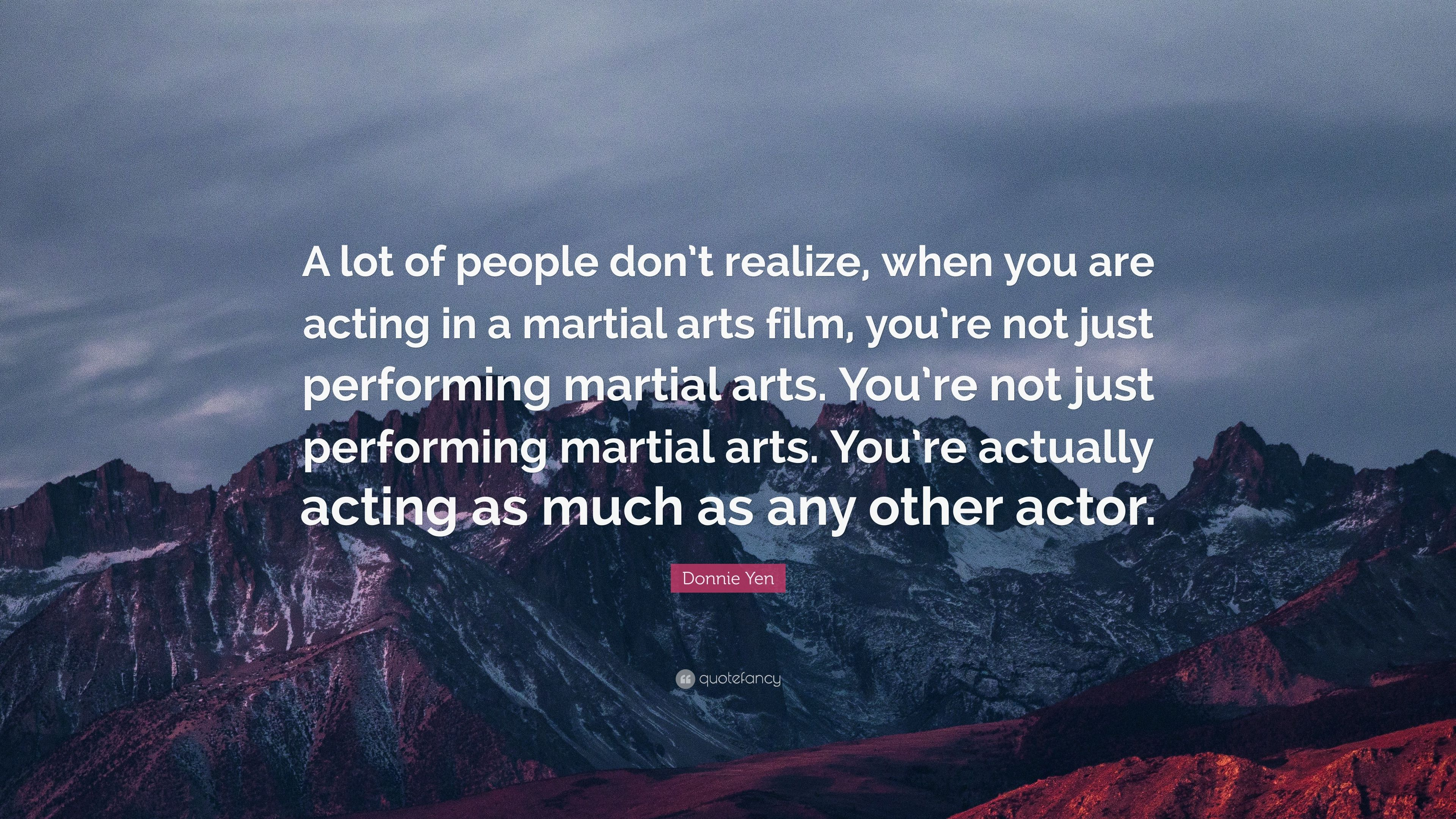 Donnie Yen Quote A Lot Of People Don T Realize When You Are Acting In A Martial Arts Film You Re Not Just Performing Martial Arts You 7 Wallpapers Quotefancy