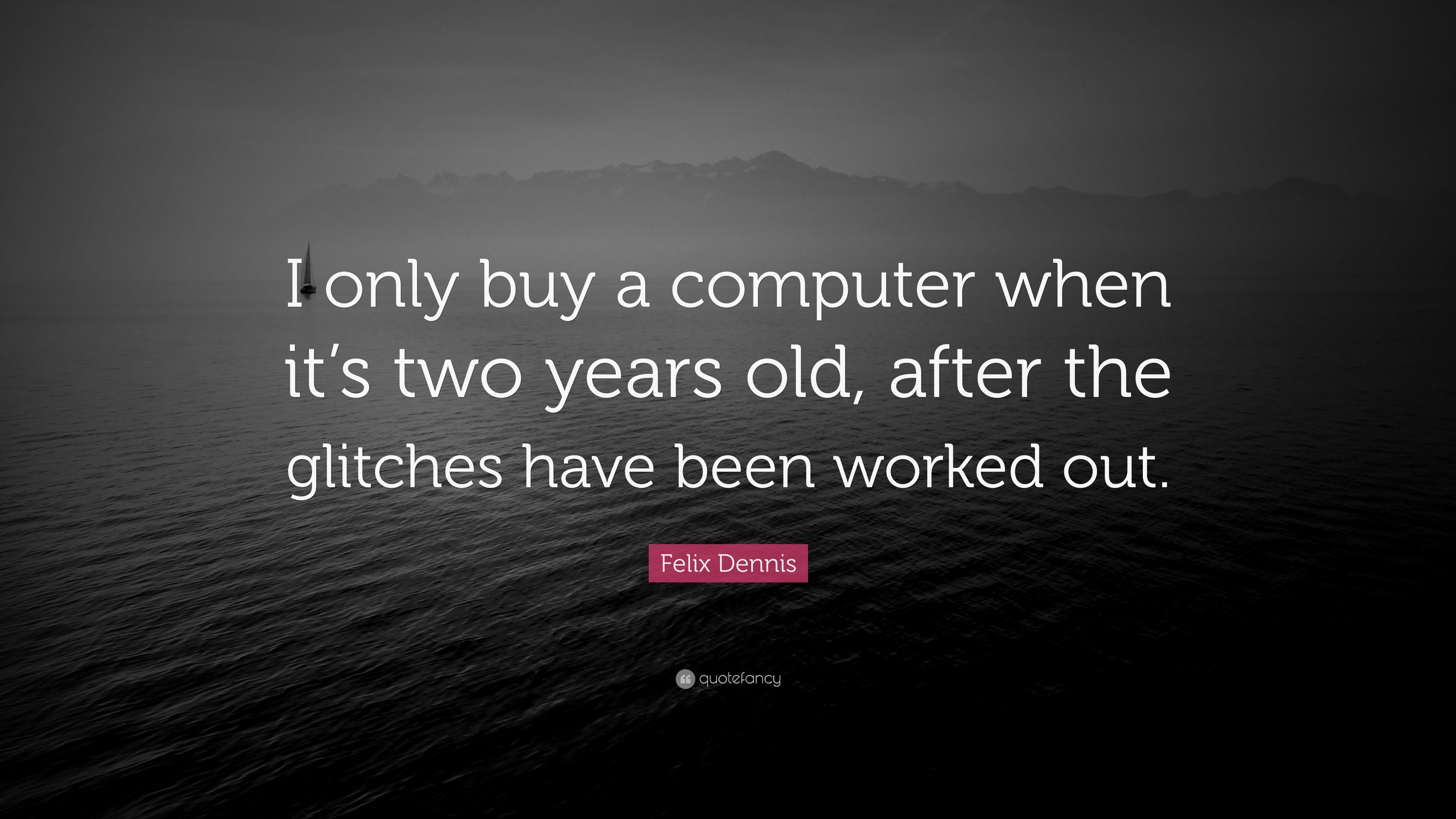 """Felix Dennis Quote: """"I only buy a computer when it's two"""