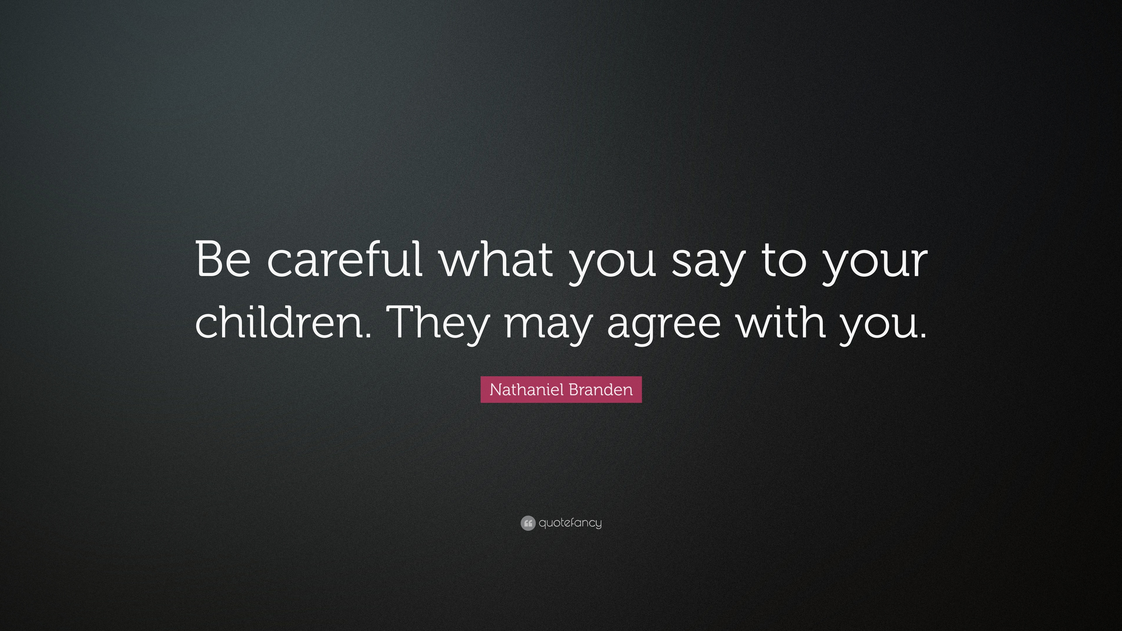 "Nathaniel Branden Quote: ""Be careful what you say to your ..."