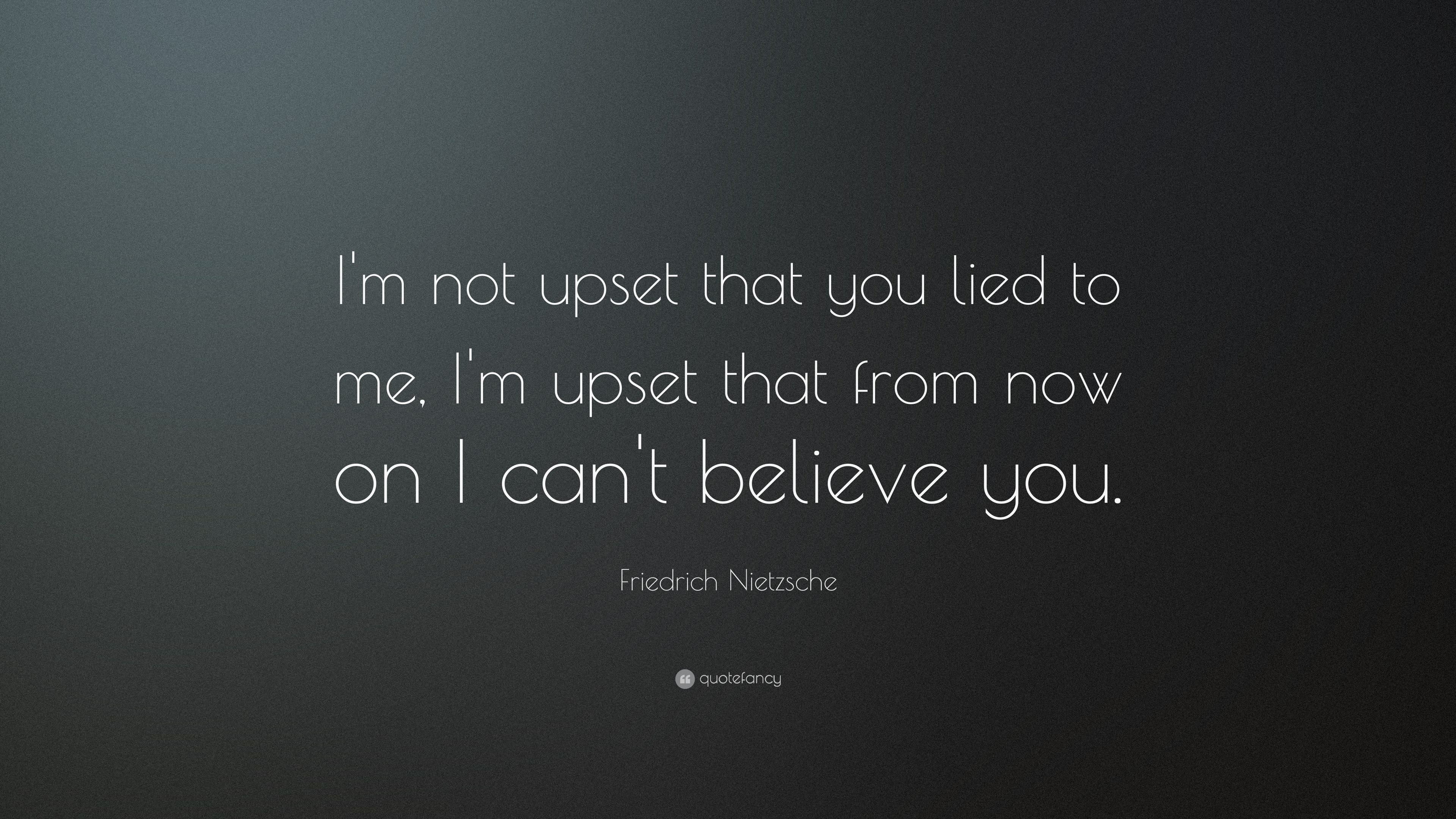 "Quotes Nietzsche Friedrich Nietzsche Quote ""I'm Not Upset That You Lied To Me I'm"