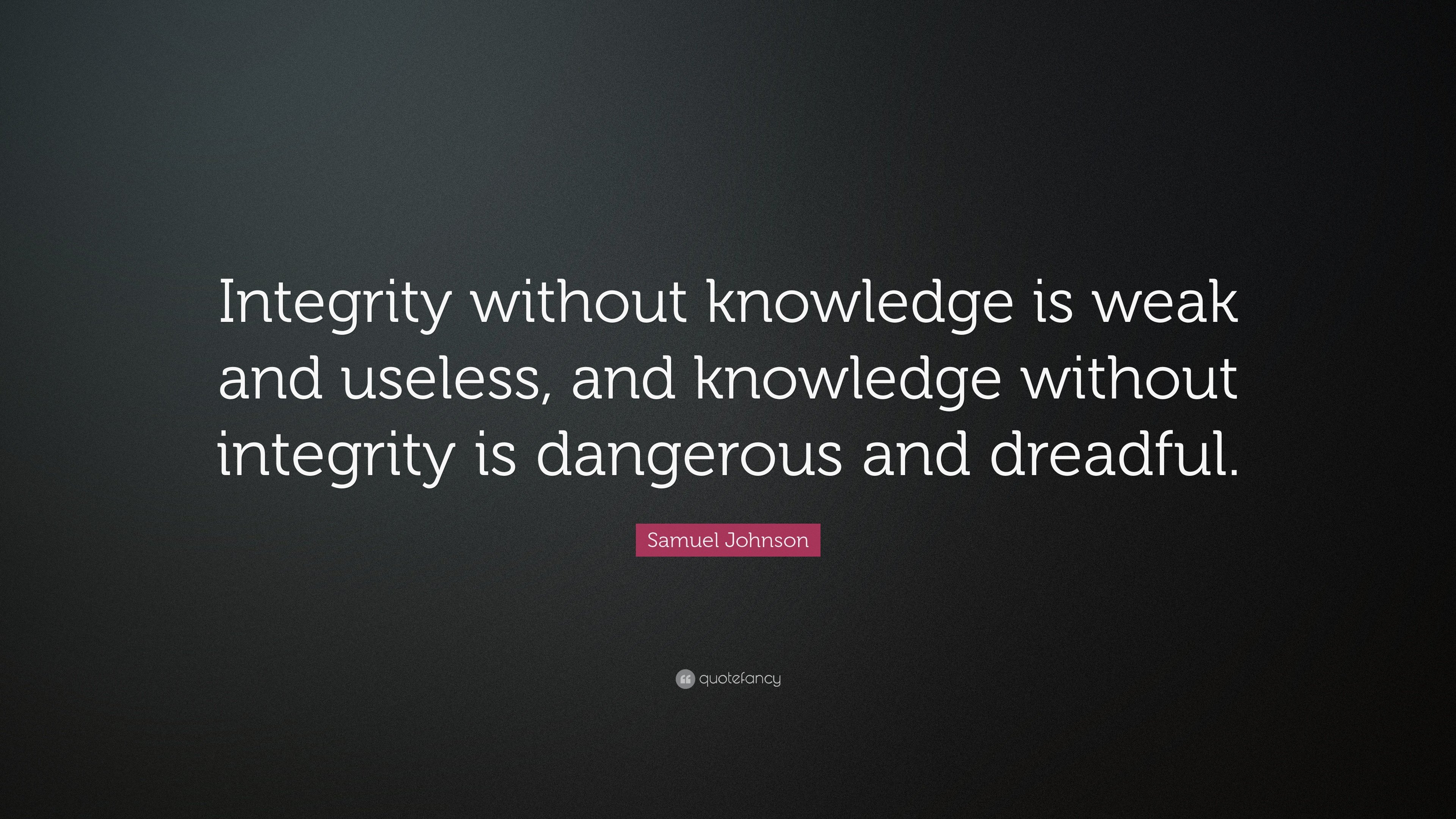 Knowledge without integrity is dangerous and