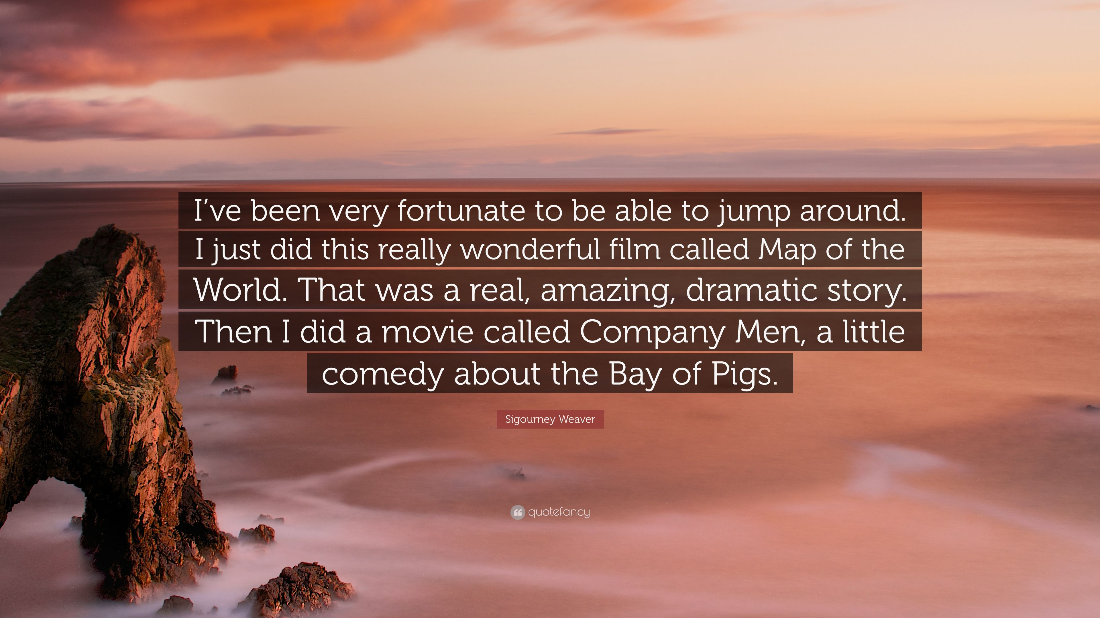 "Sigourney Weaver Quote: ""I\'ve been very fortunate to be able to jump ..."