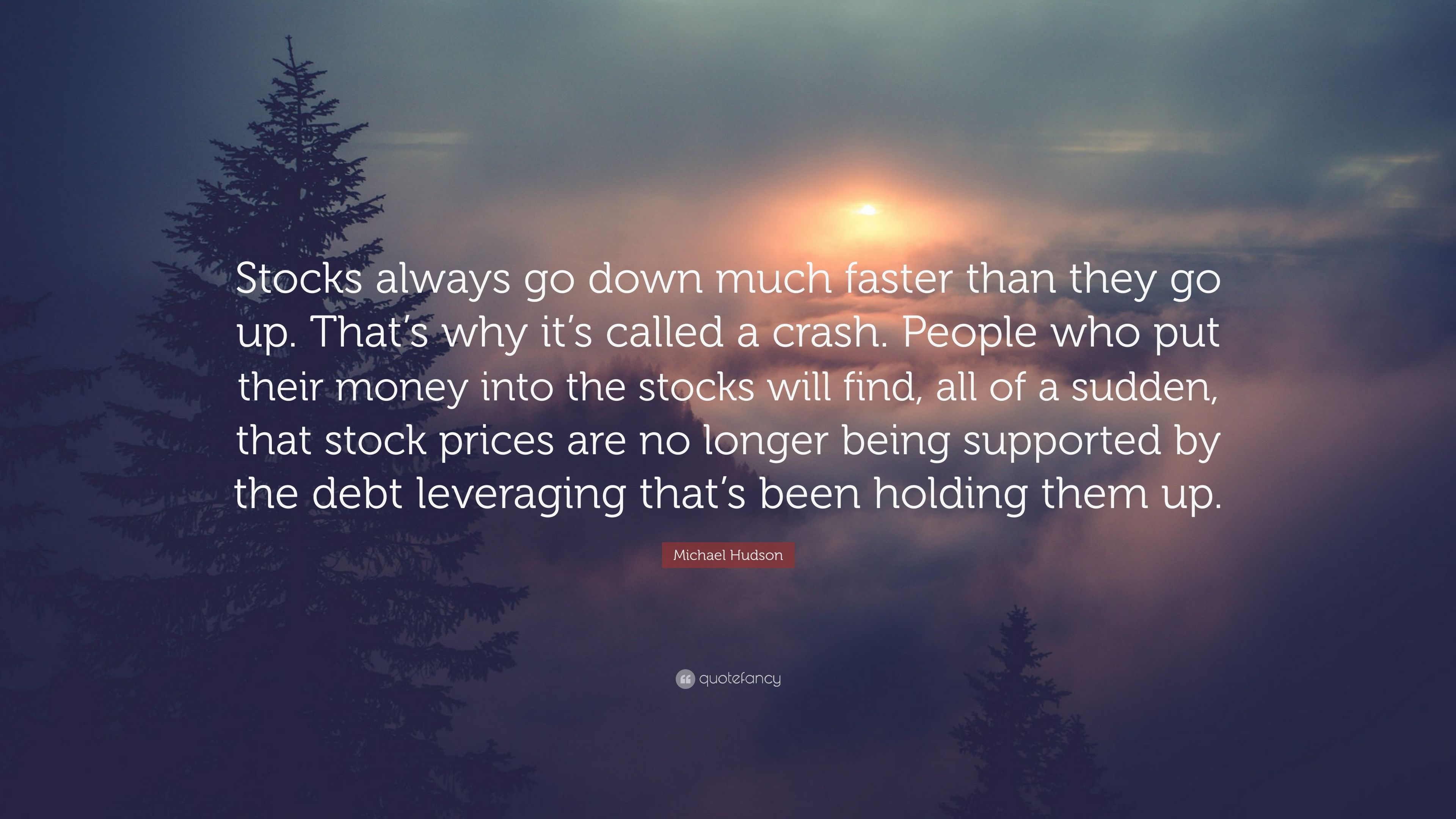 "Michael Hudson Quote: ""Stocks always go down much faster"