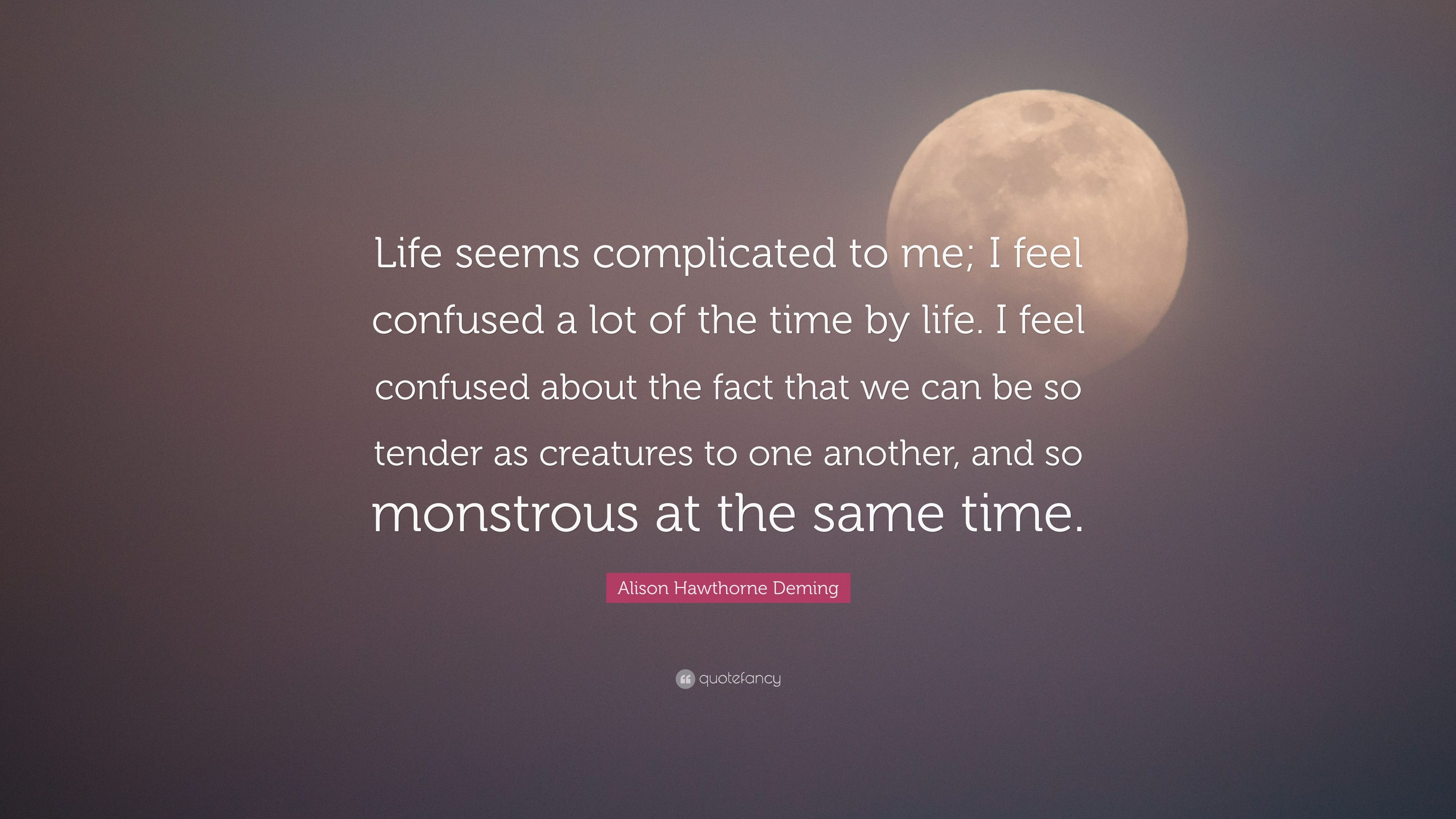 Alison Hawthorne Deming Quote Life Seems Complicated To Me I Feel