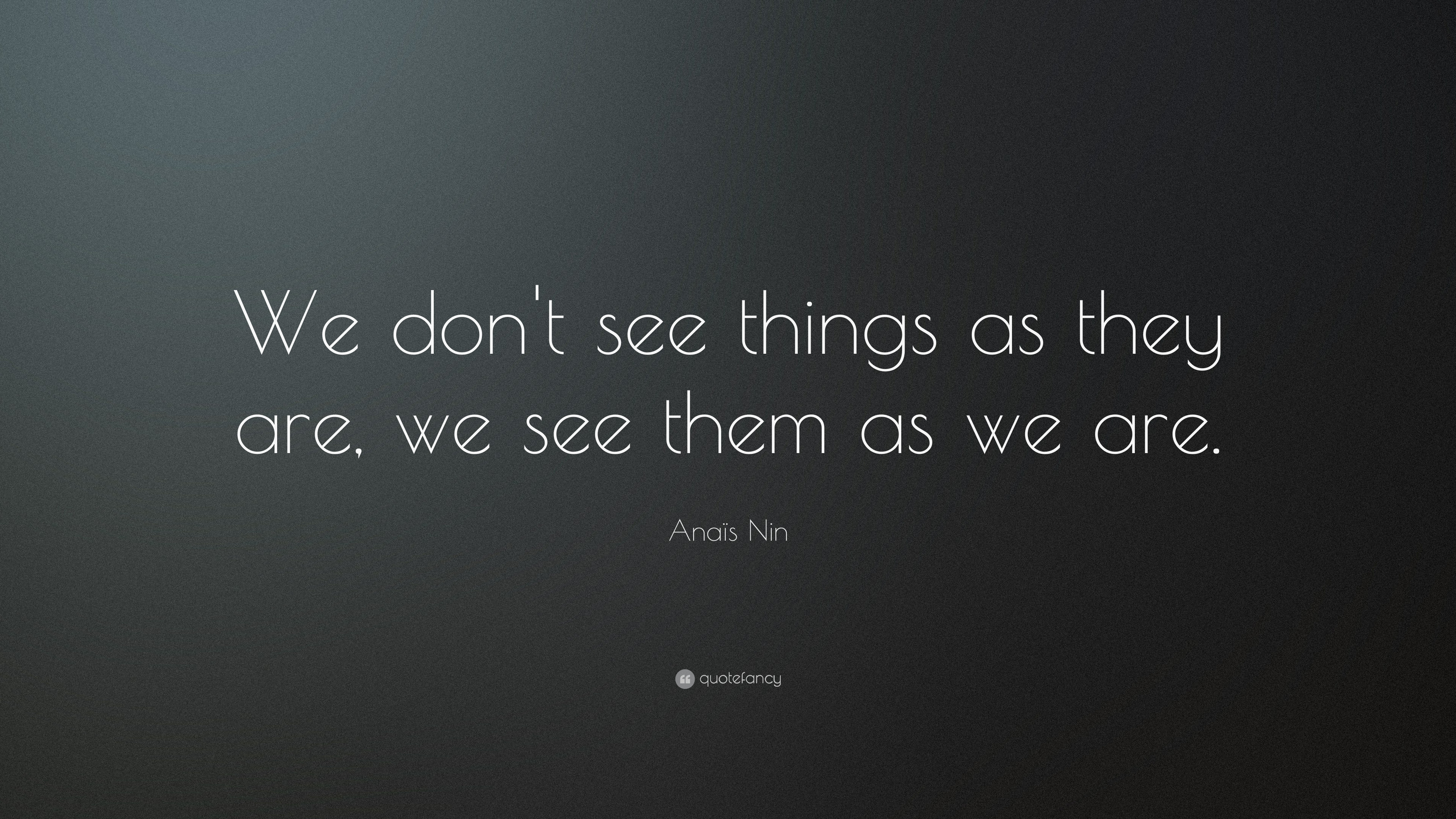 "Anaïs Nin Quote: ""We don\'t see things as they are, we see ..."